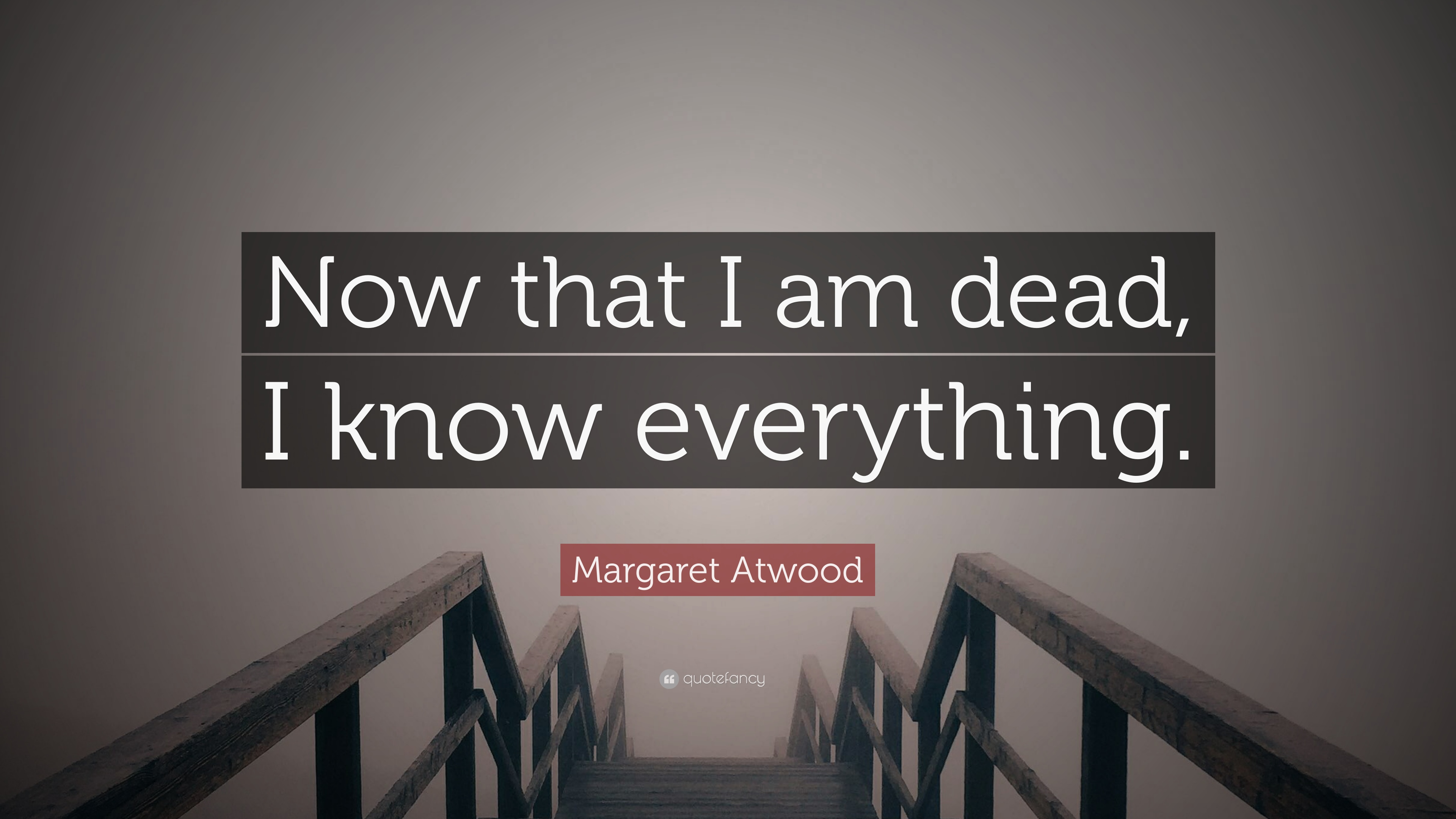 """Margaret Atwood Quote: """"Now That I Am Dead, I Know"""