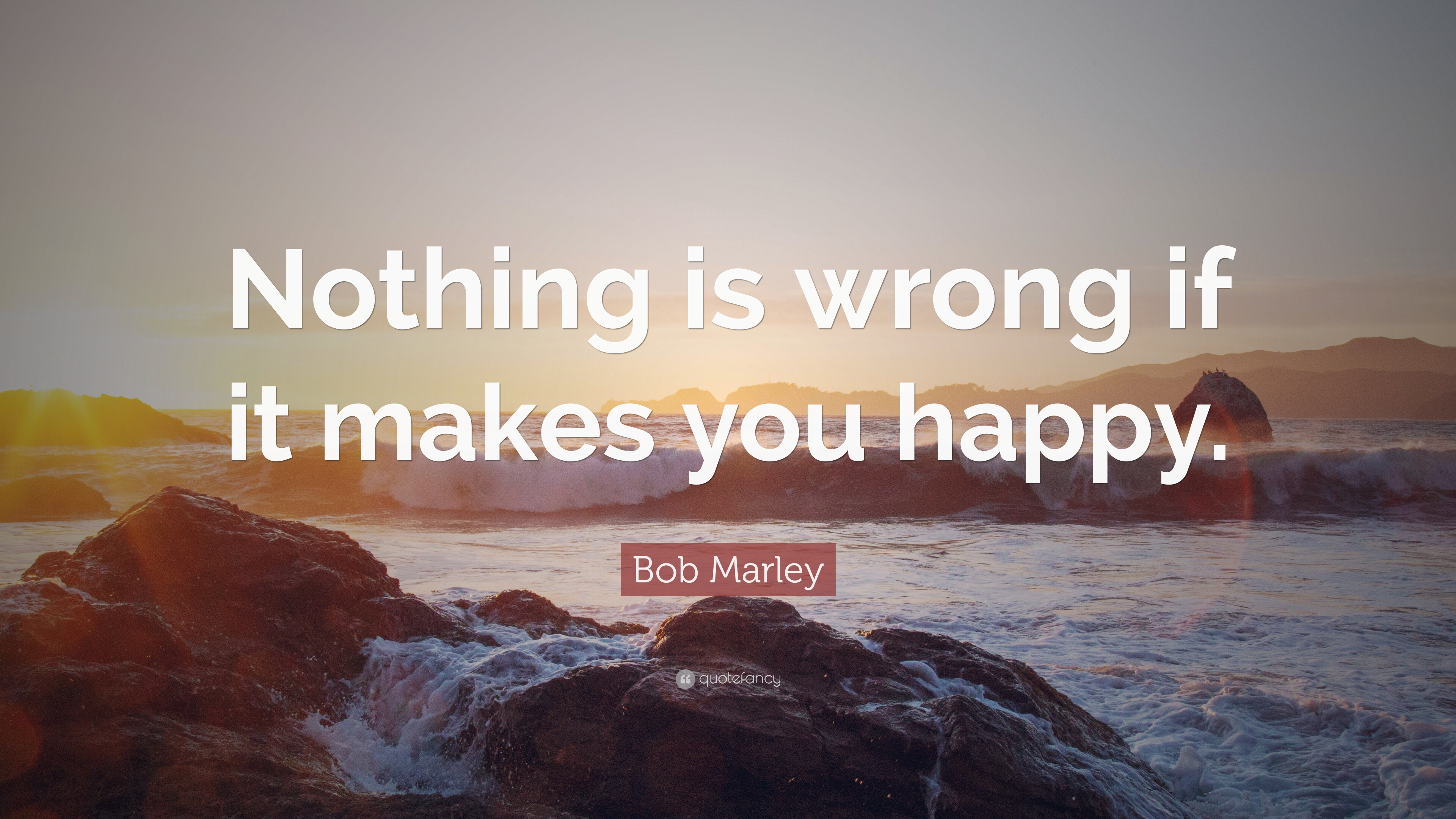 """bob marley quote """"nothing is wrong if it makes you happy """""""