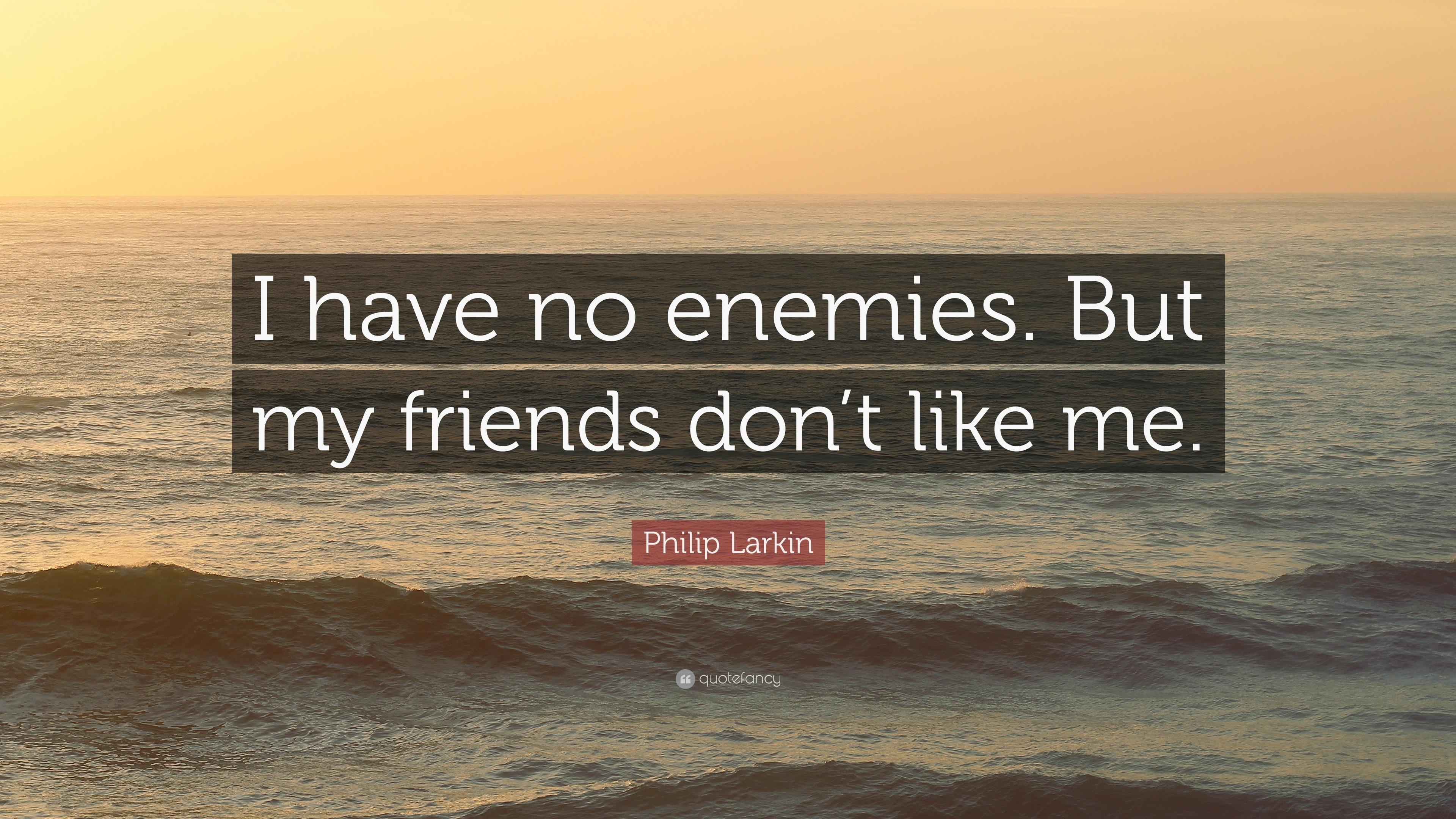 Philip Larkin Quote: I have no enemies. But my friends
