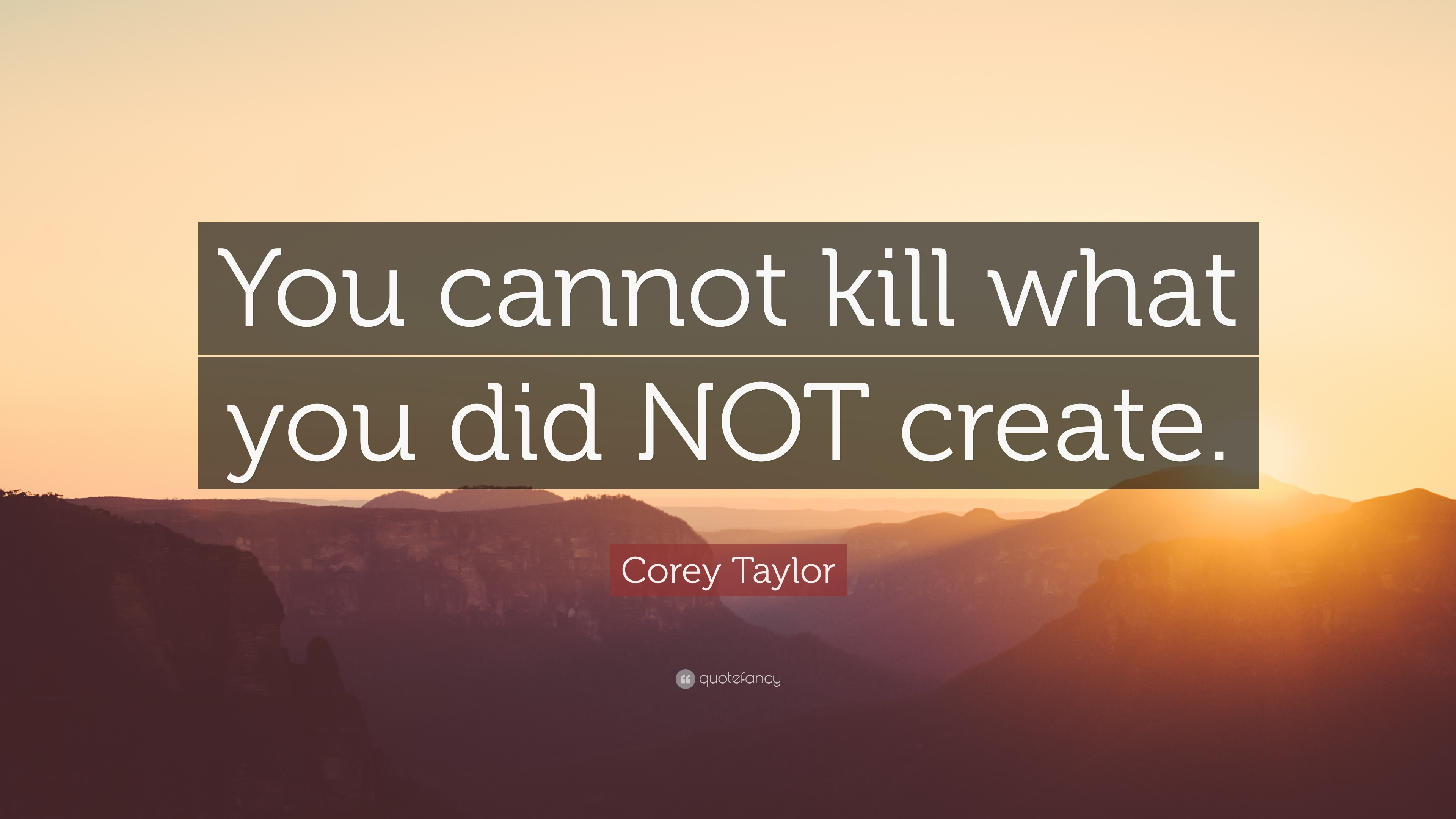 "Create A Quote Corey Taylor Quote ""You Cannot Kill What You Did Not Create."" 12"