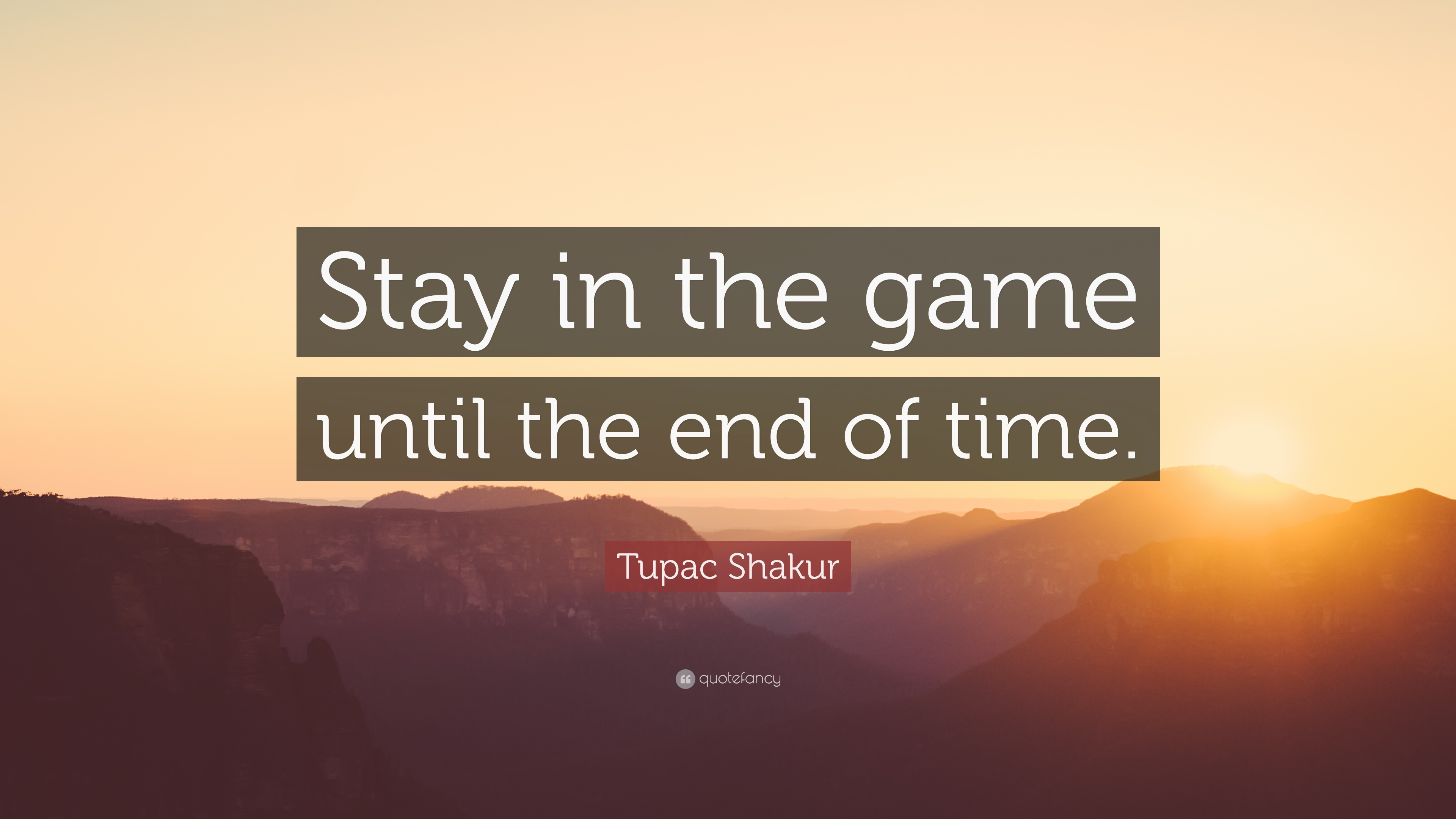 """Tupac Shakur Quote: """"Stay In The Game Until The End Of"""