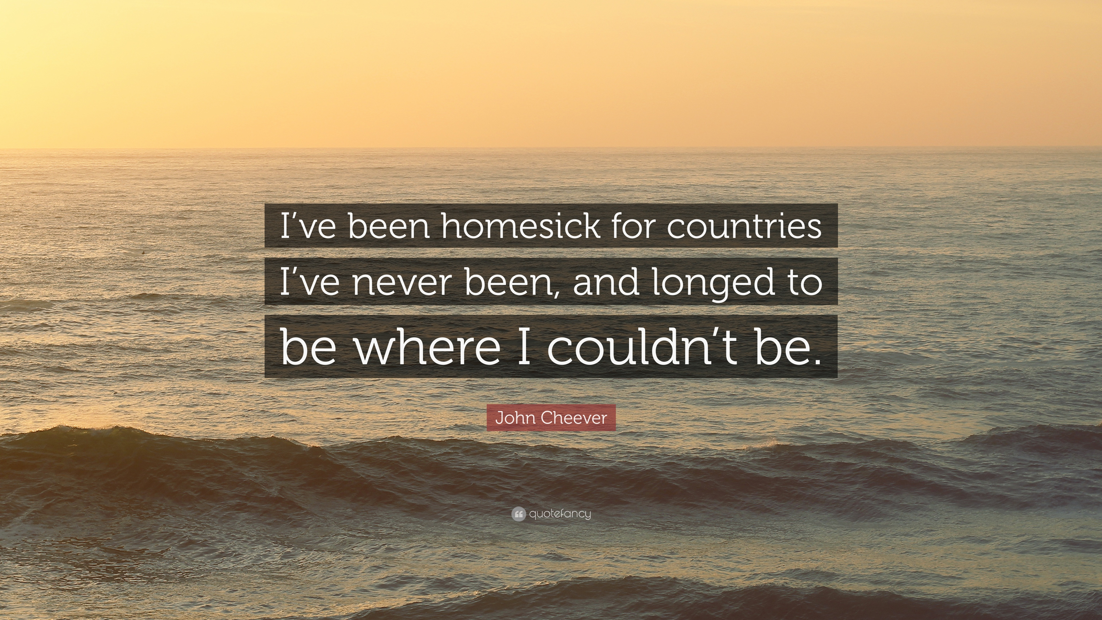 "John Cheever Quote: ""I\'ve been homesick for countries I\'ve ..."