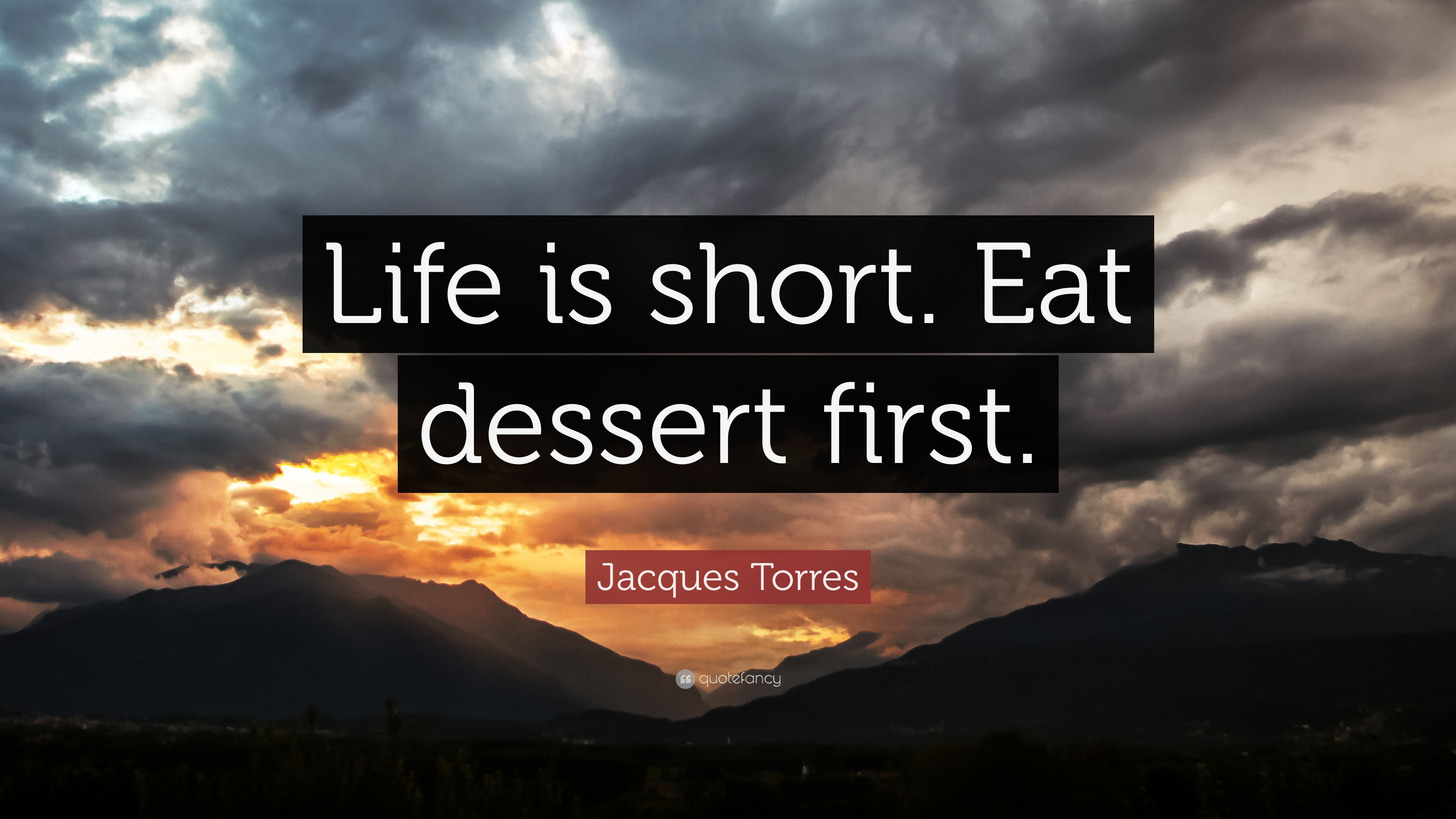 "Eat Dessert First Quote: Jacques Torres Quote: ""Life Is Short. Eat Dessert First"
