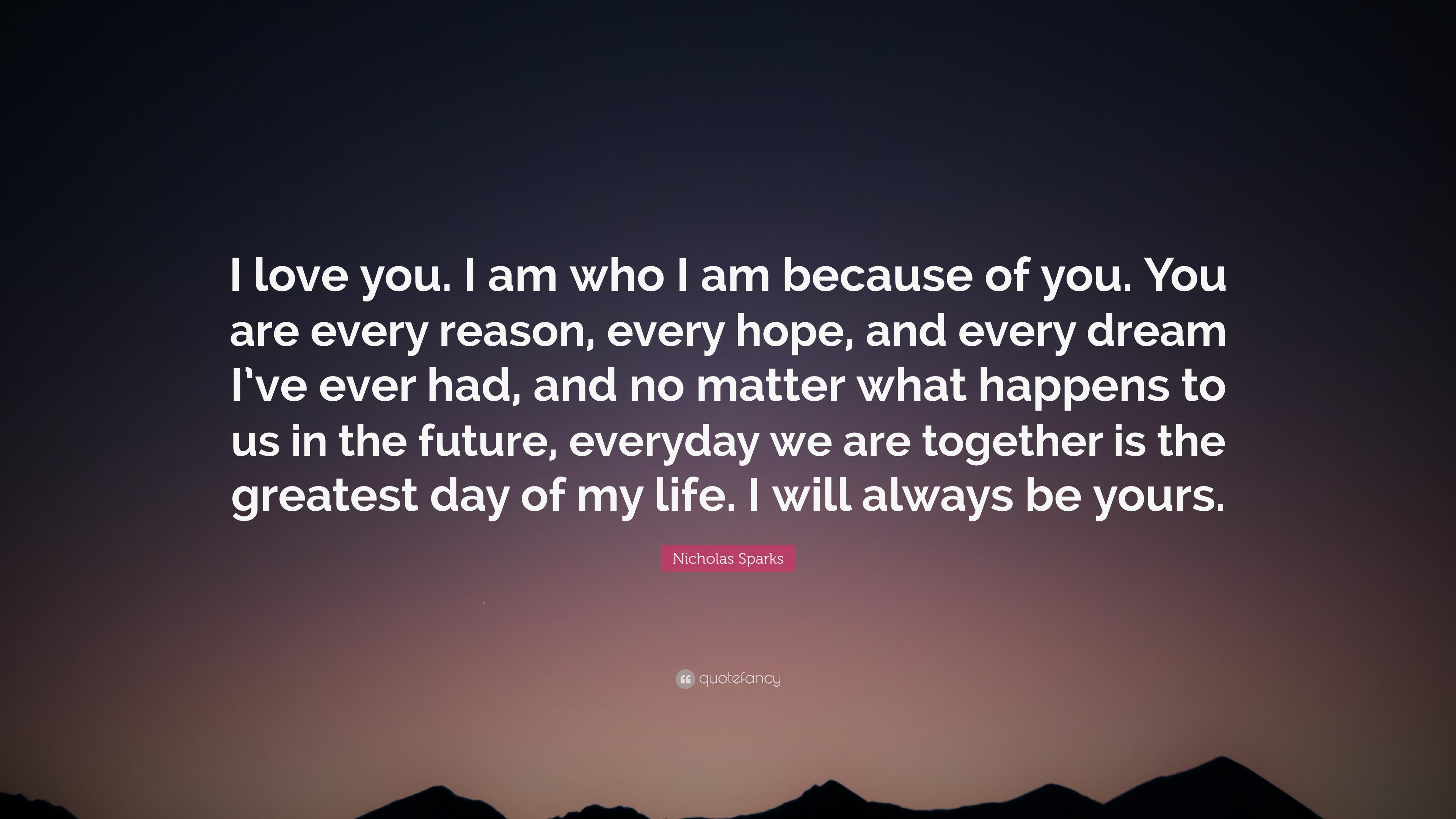 """Nicholas Sparks Quote: """"I Love You. I Am Who I Am Because"""