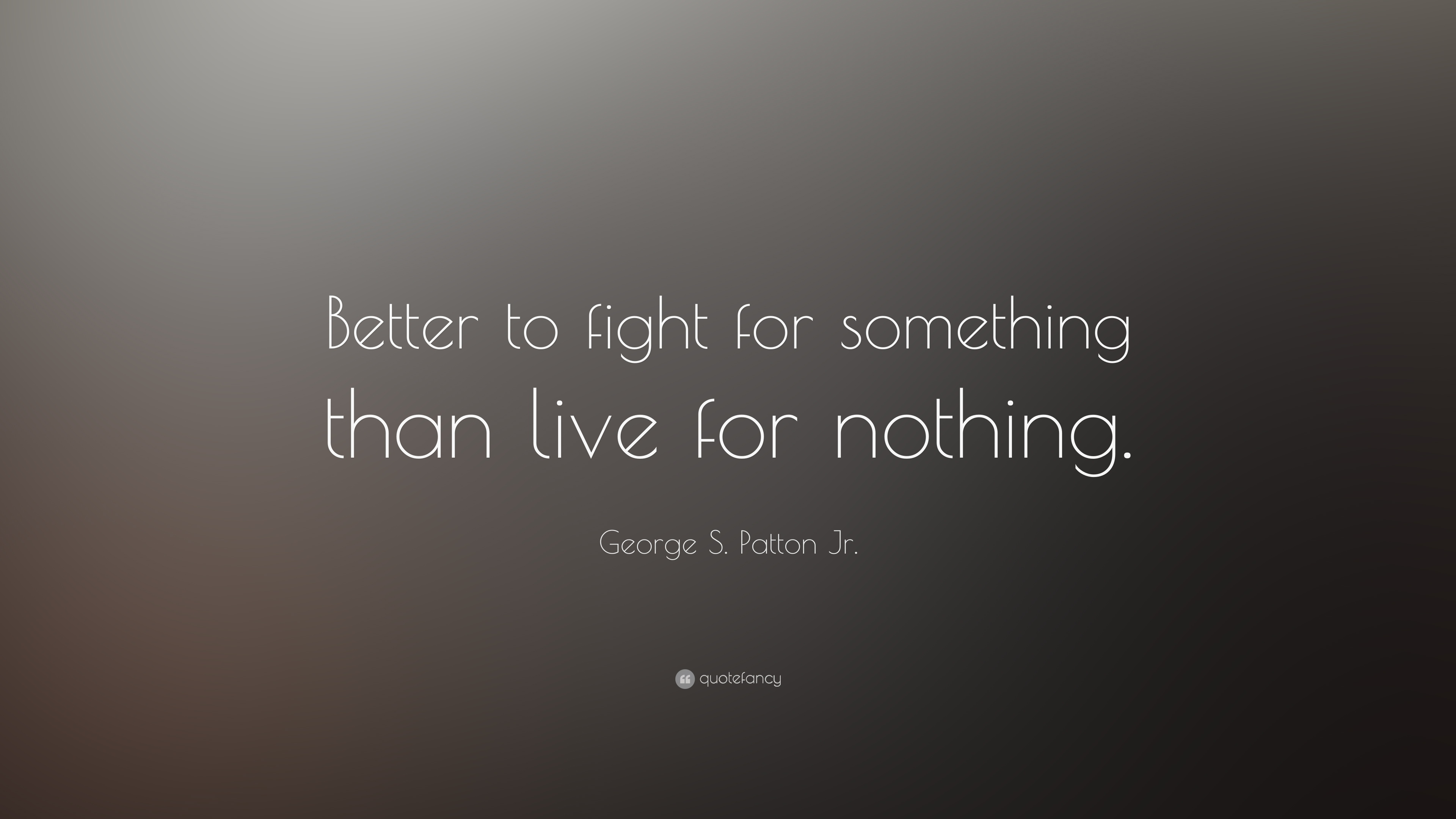"Quotes Text Fighting: George S. Patton Jr. Quote: ""Better To Fight For Something"