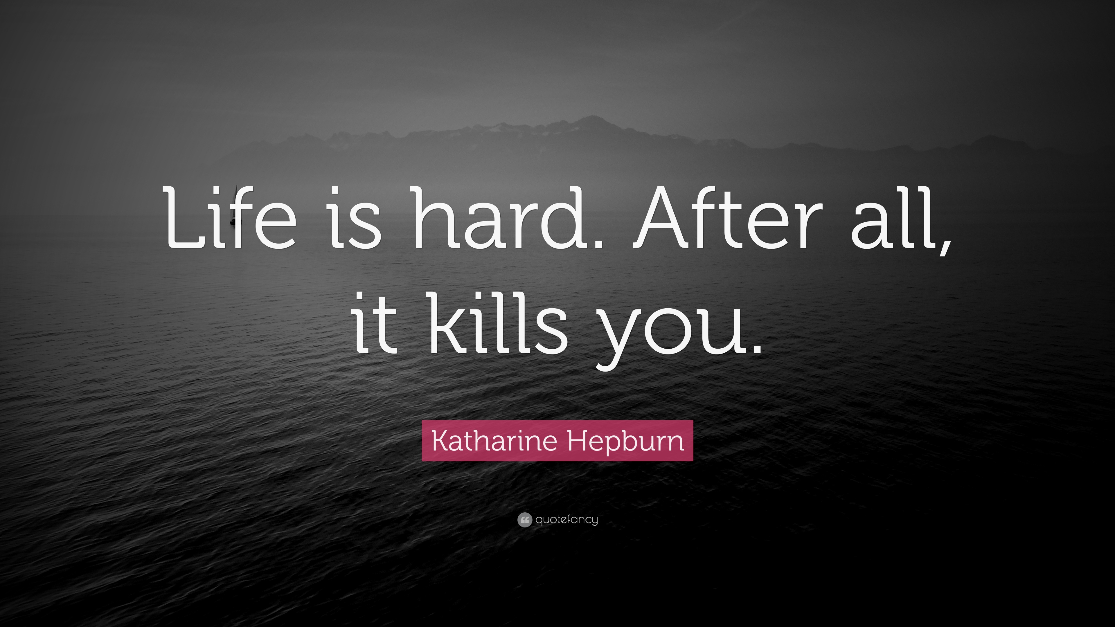 "Katharine Hepburn Quote: ""Life is hard. After all, it kills ..."