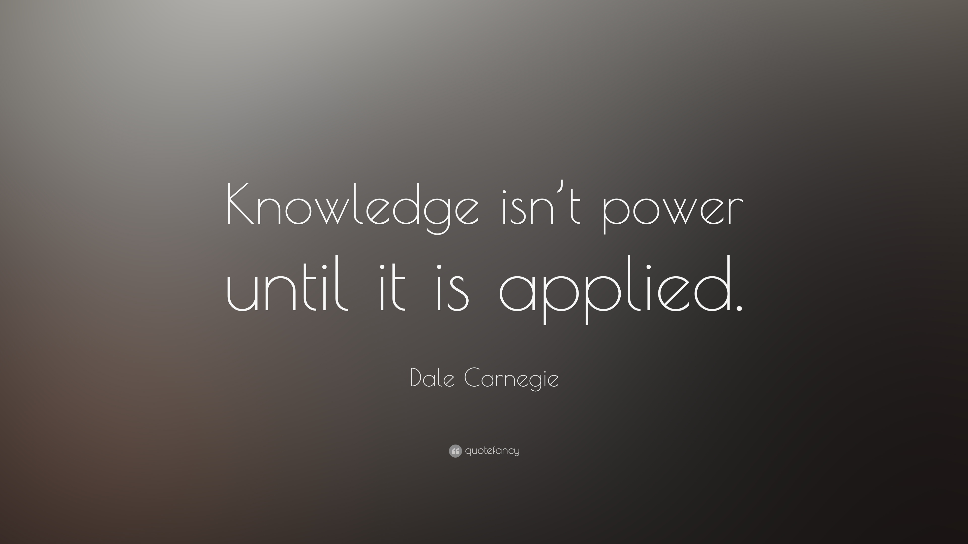 "Dale Carnegie Quote: ""Knowledge isn't power until it is applied ..."