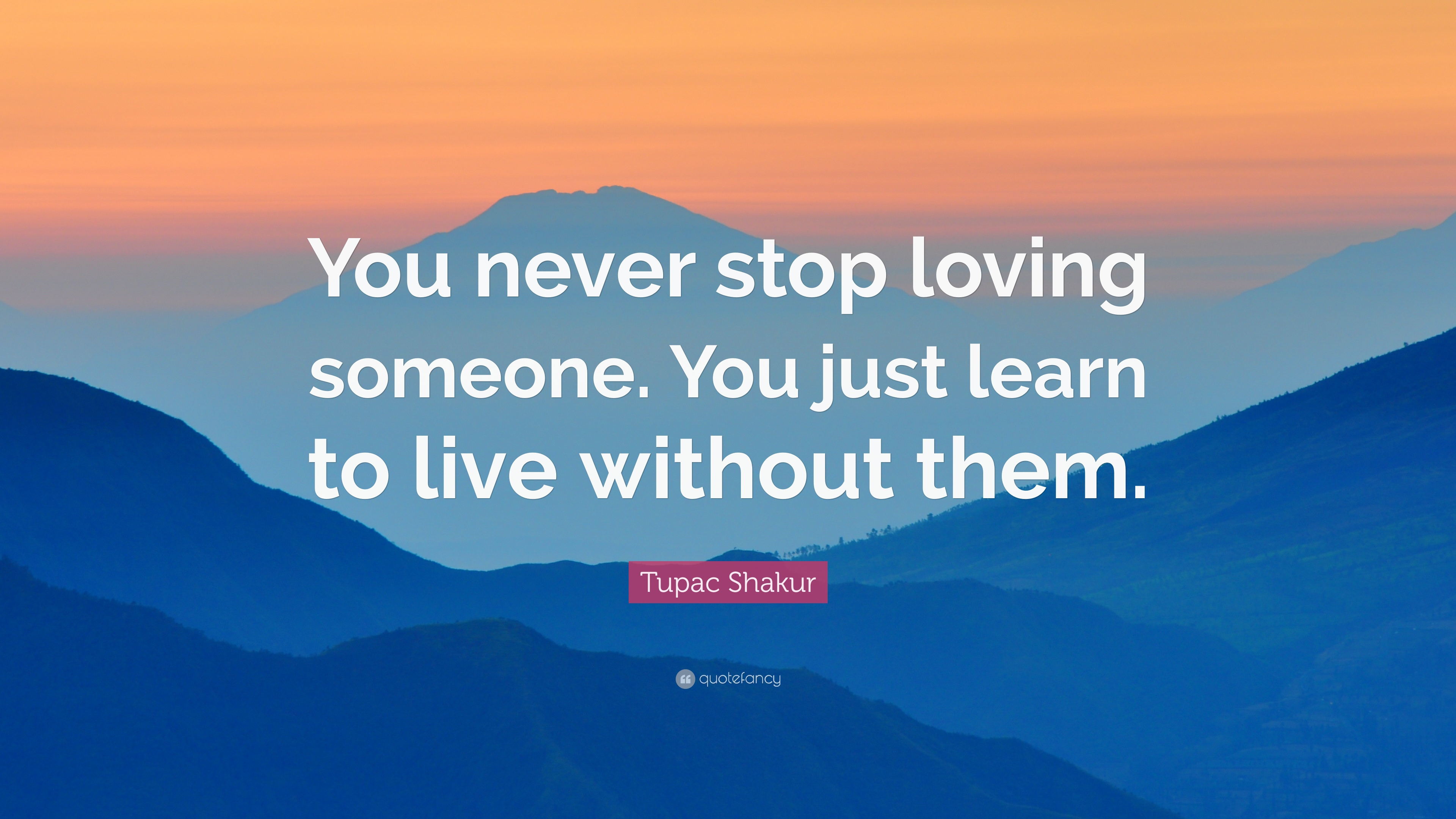 Tupac Shakur Quote: You never stop loving someone. You