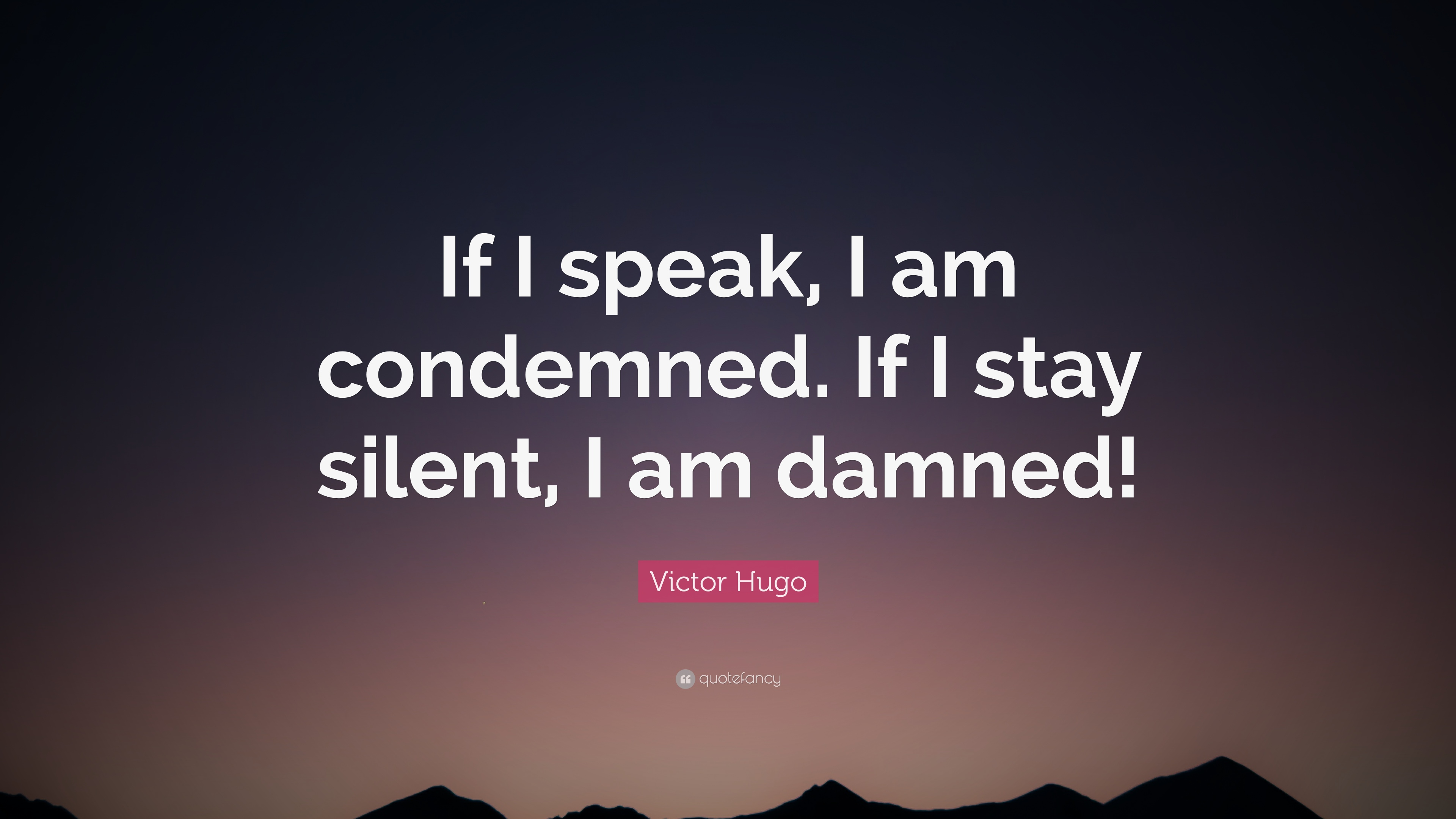 Victor Hugo Quote If I Speak I Am Condemned If I Stay Silent I