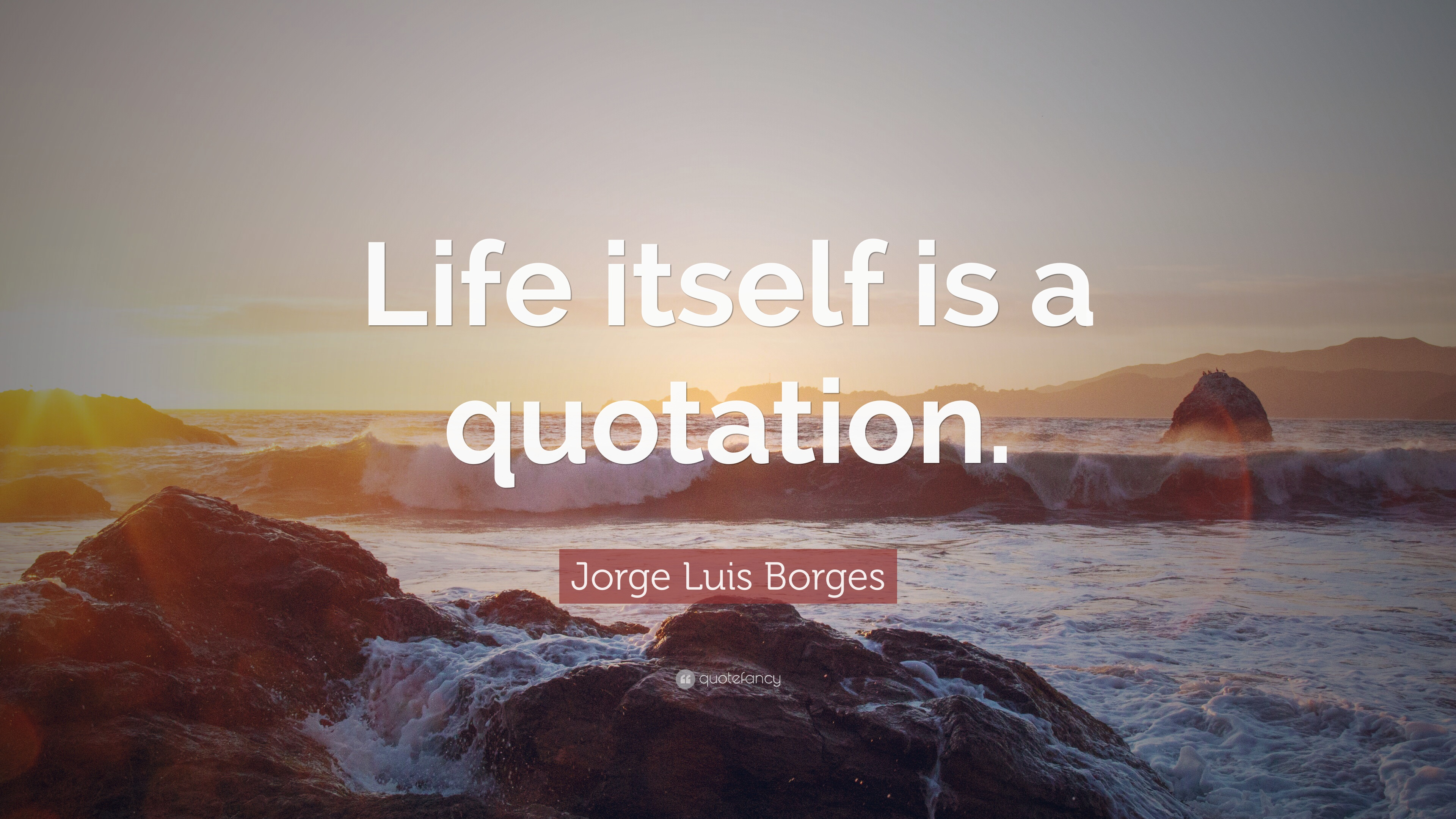 """Famous Inspirational Quotes Life Jorge Luis Borges Quote """"Life Itself Is A Quotation."""" 12"""