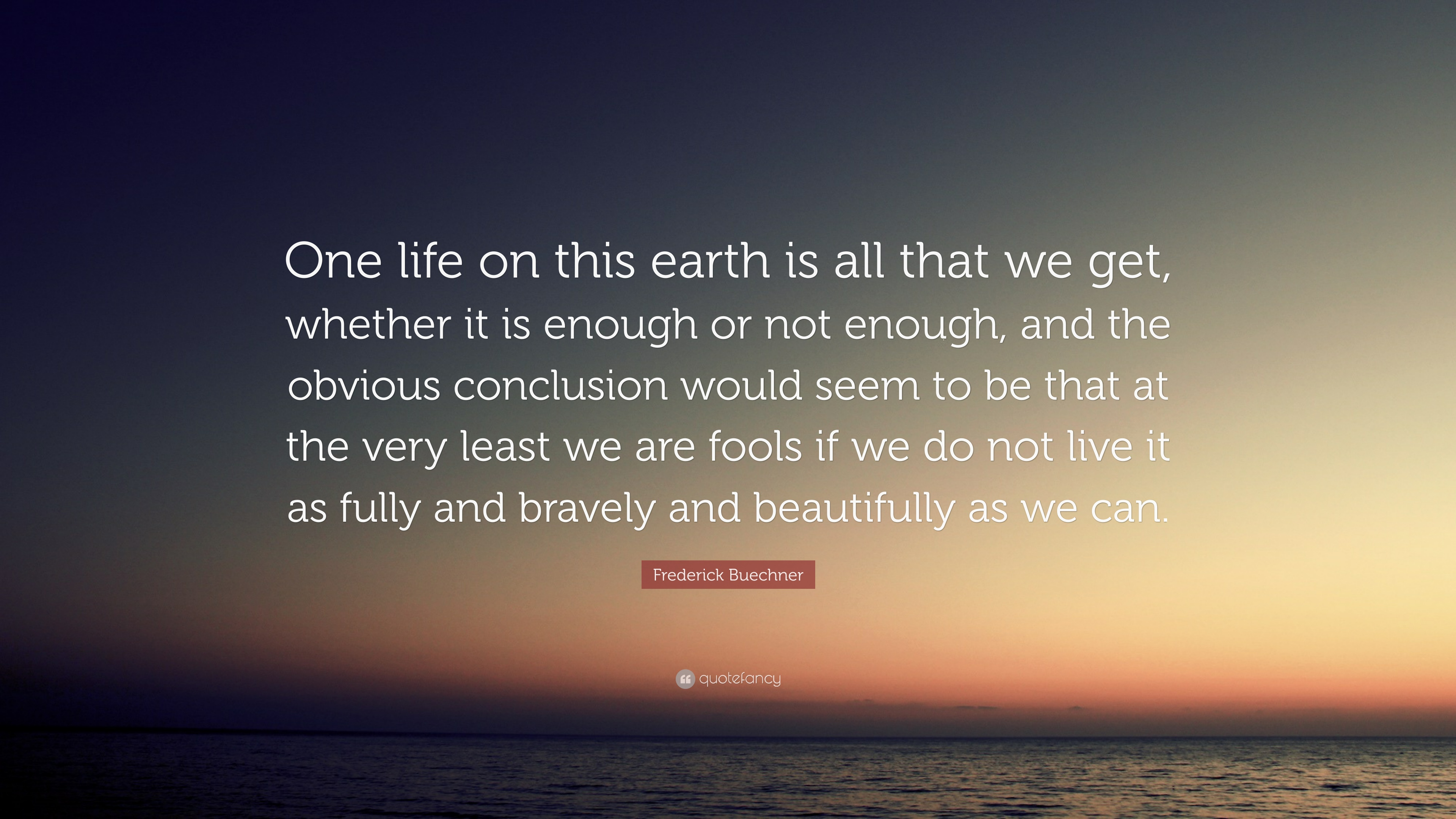 """Frederick Buechner Quote: """"One Life On This Earth Is All"""