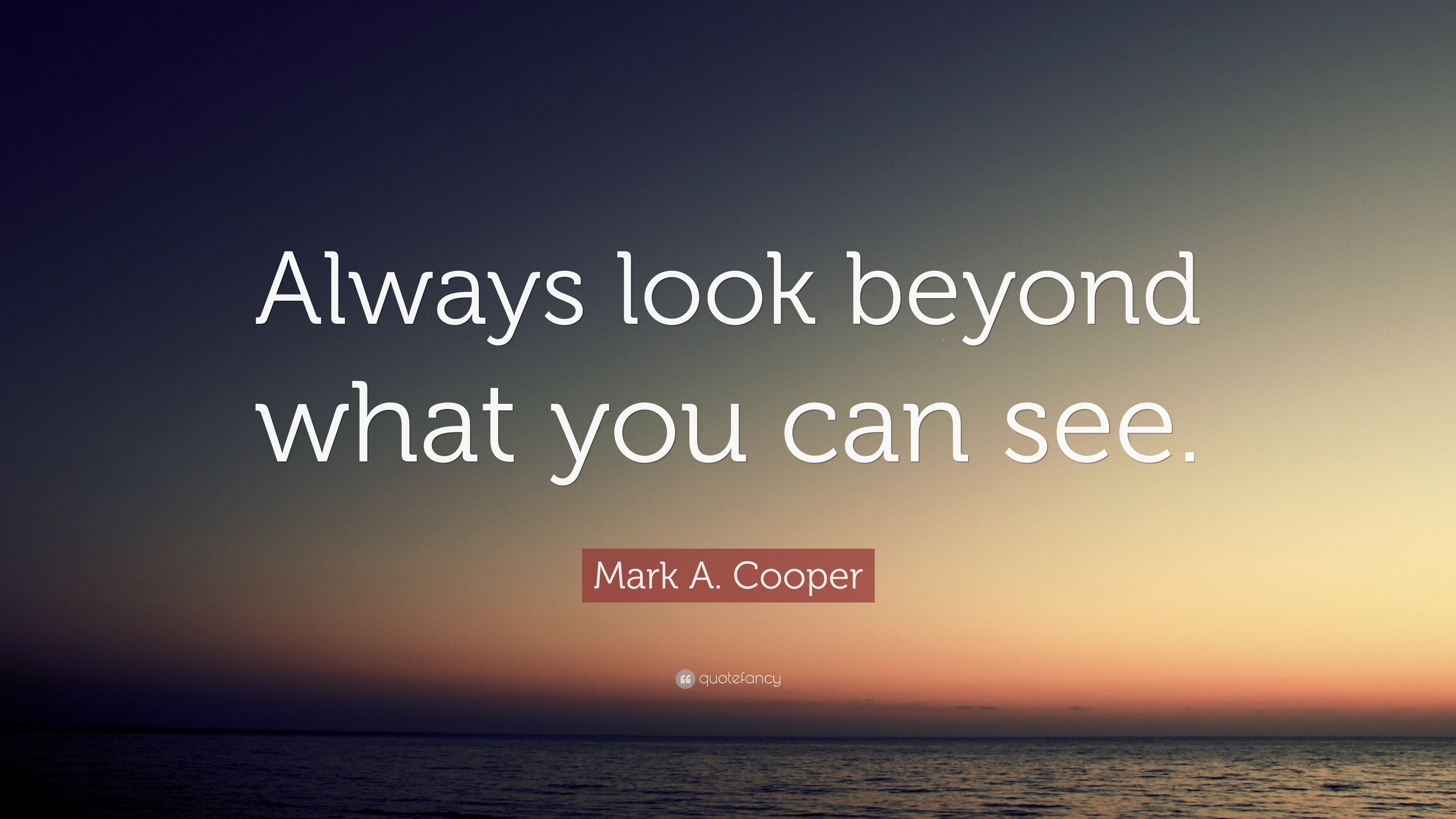 Mark A Cooper Quote Always Look Beyond What You Can See 12