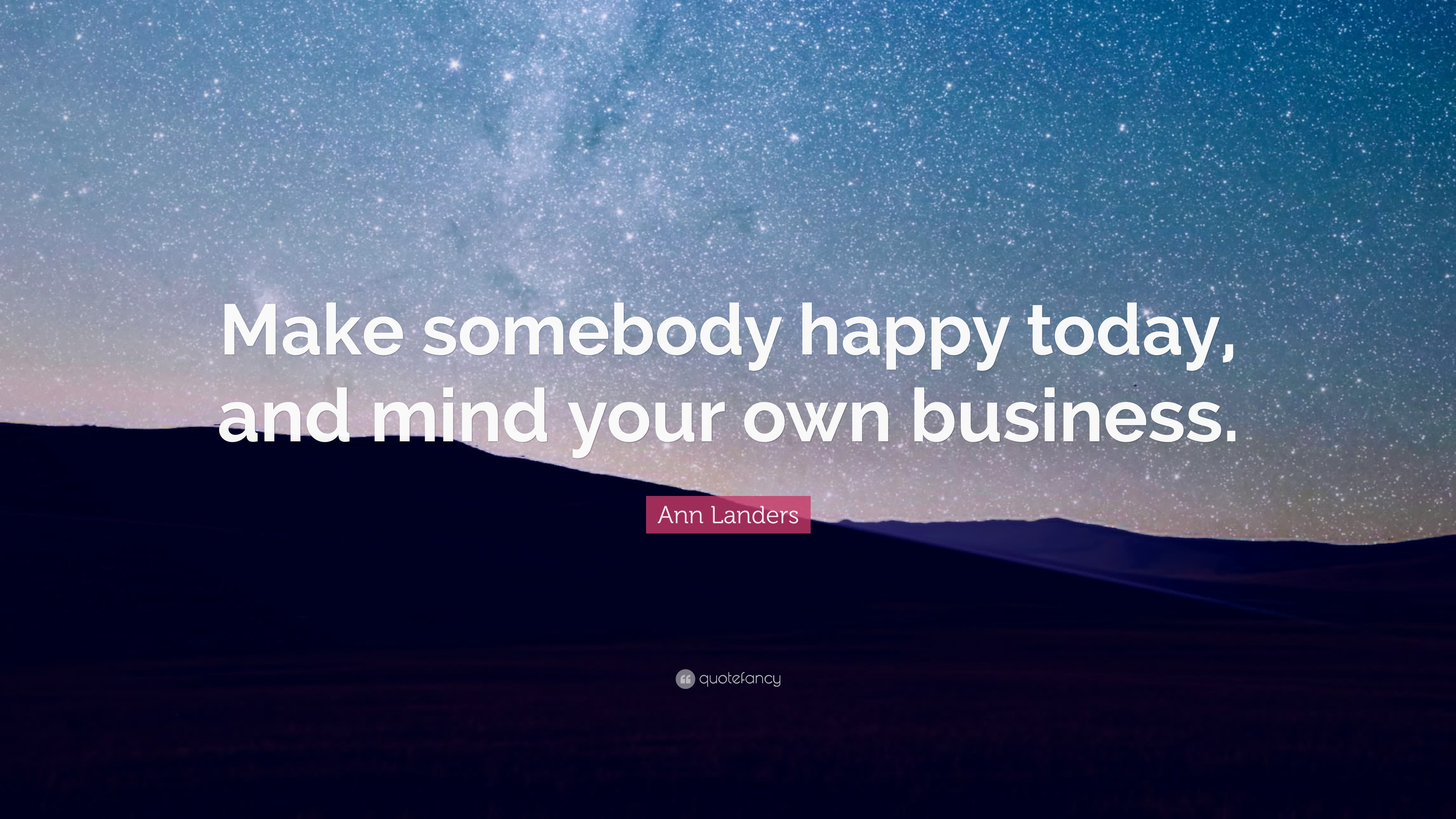 Ann Landers Quote Make Somebody Happy Today And Mind Your Own