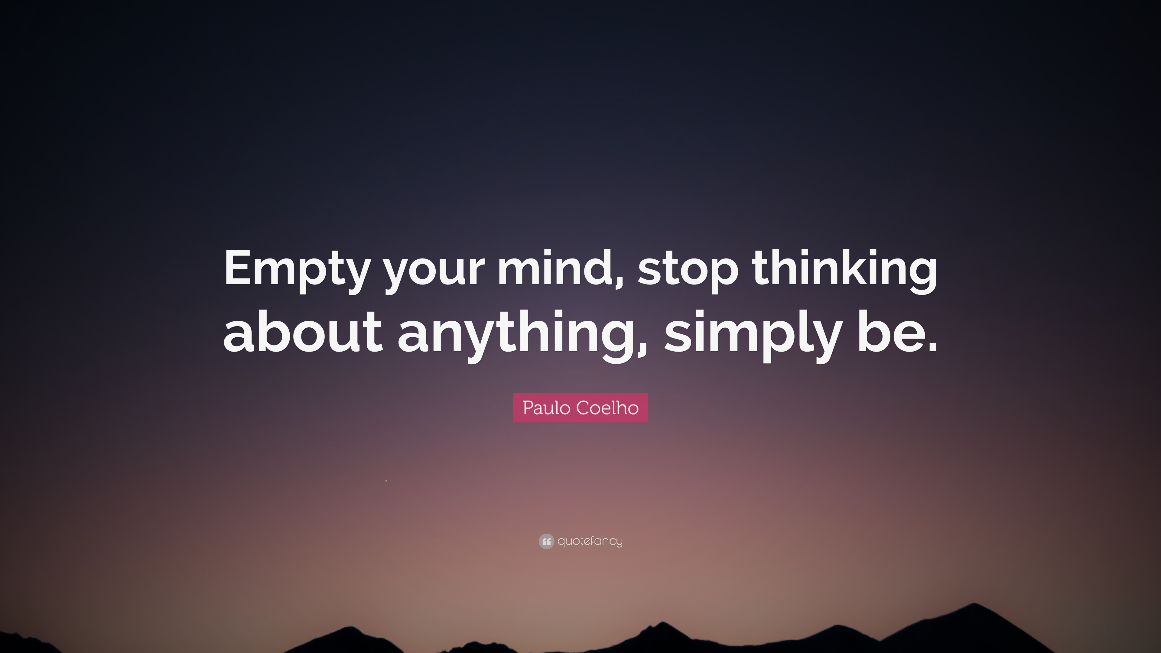 Paulo Coelho Quote Empty Your Mind Stop Thinking About Anything