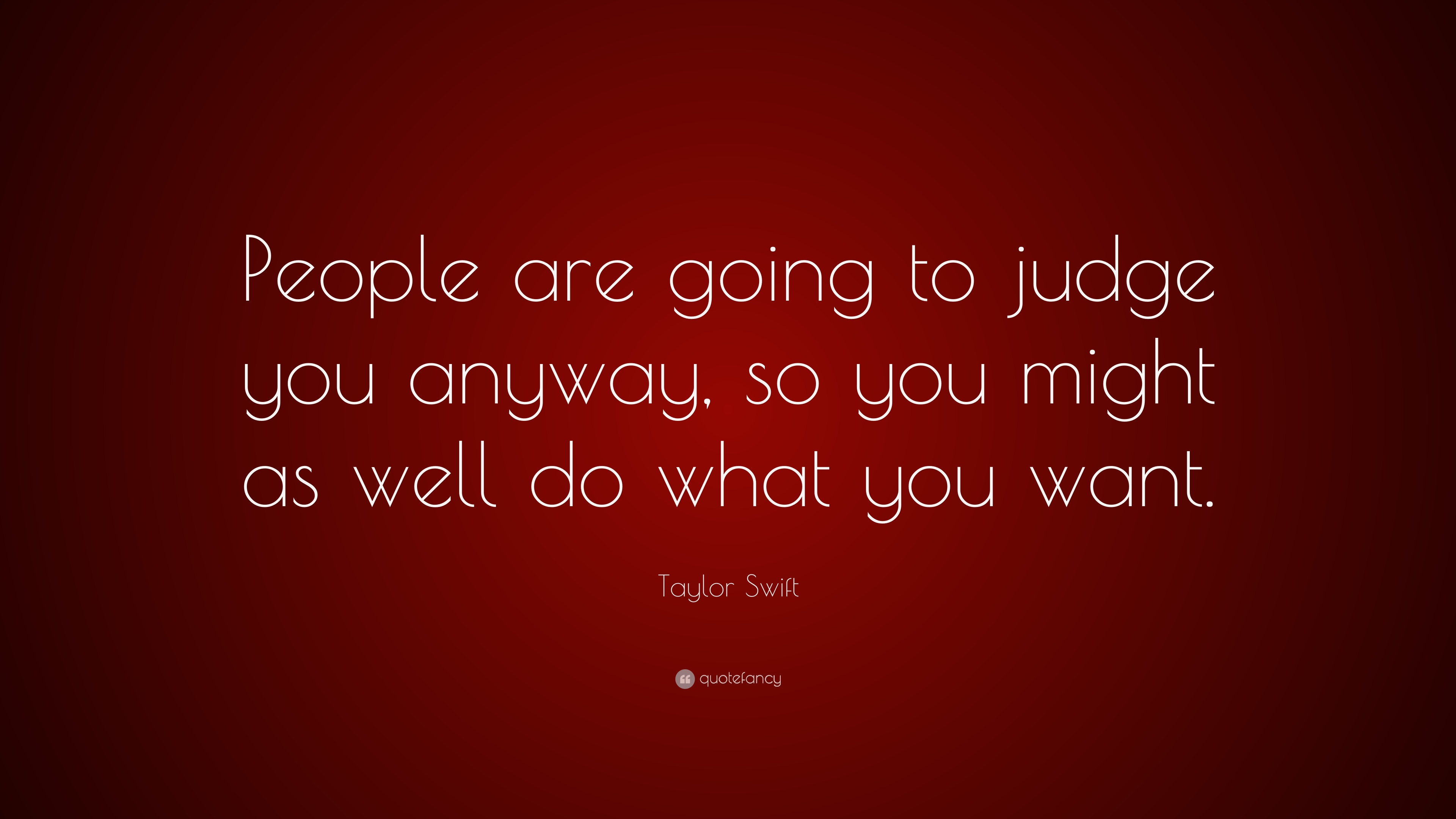 Taylor Swift Quote People Are Going To Judge You Anyway So You