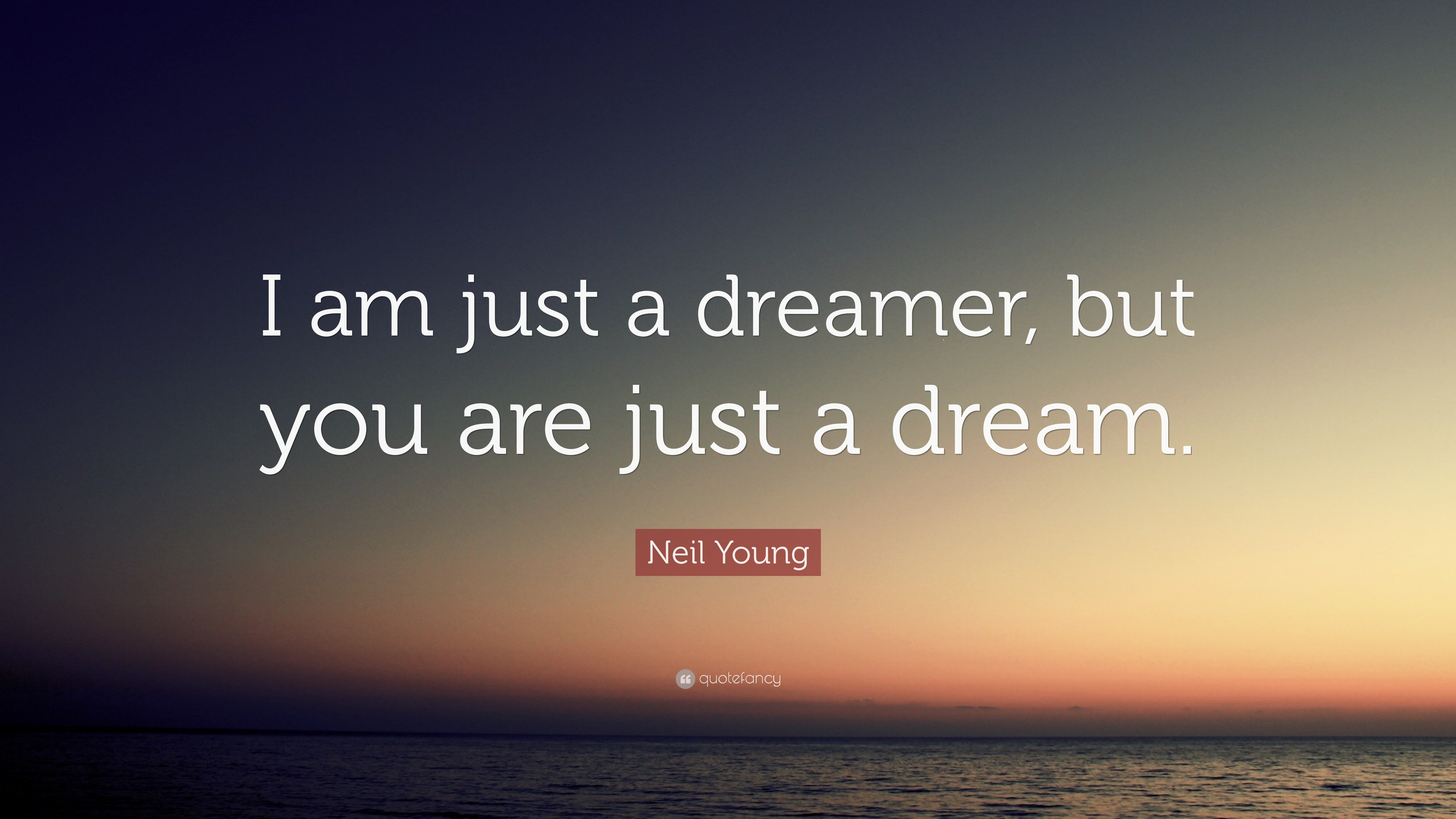 Neil Young Quote I Am Just A Dreamer But You Are Just A Dream