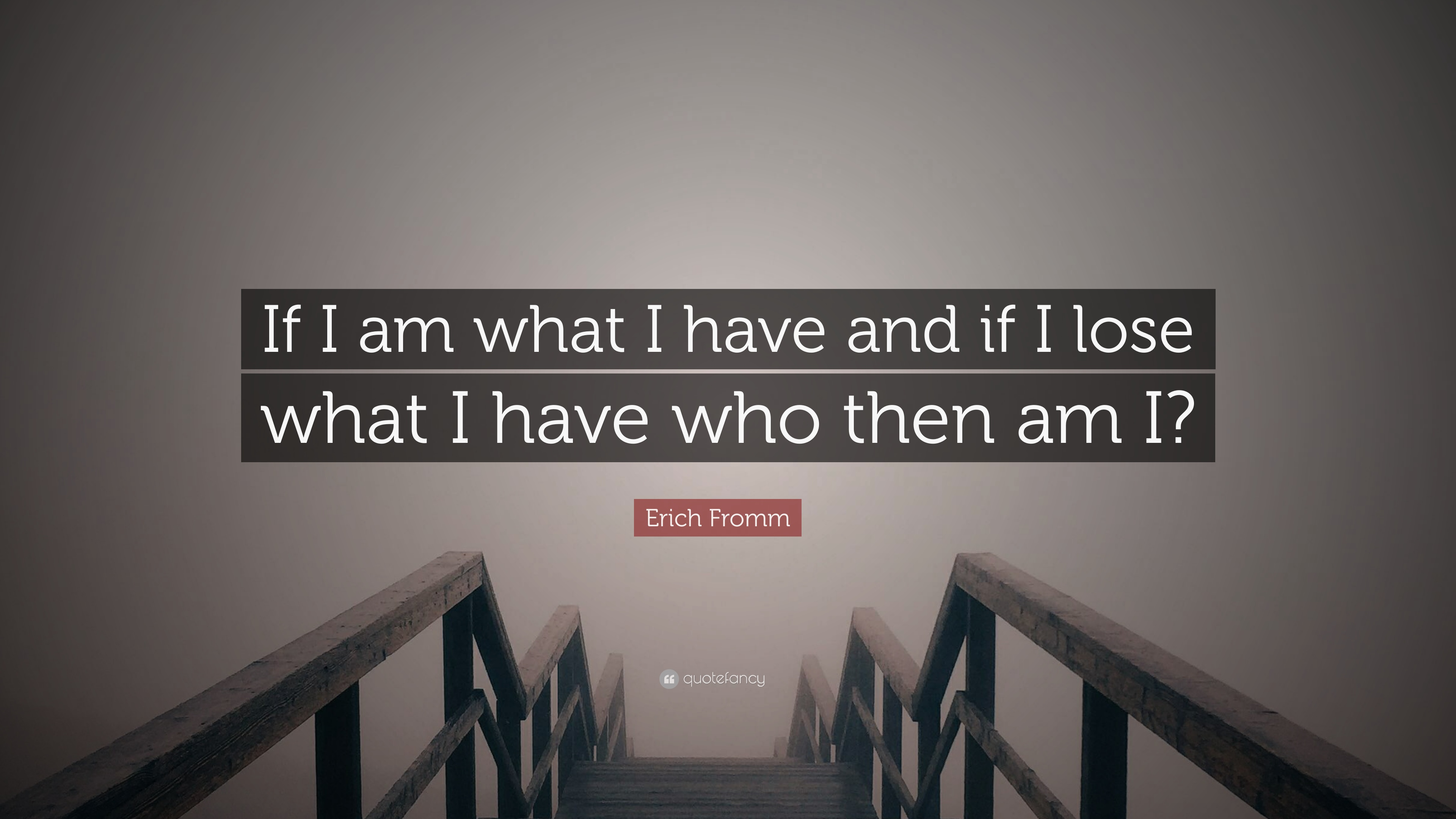 Backed our I Erich Fromm Am If I Have What Quotes think you