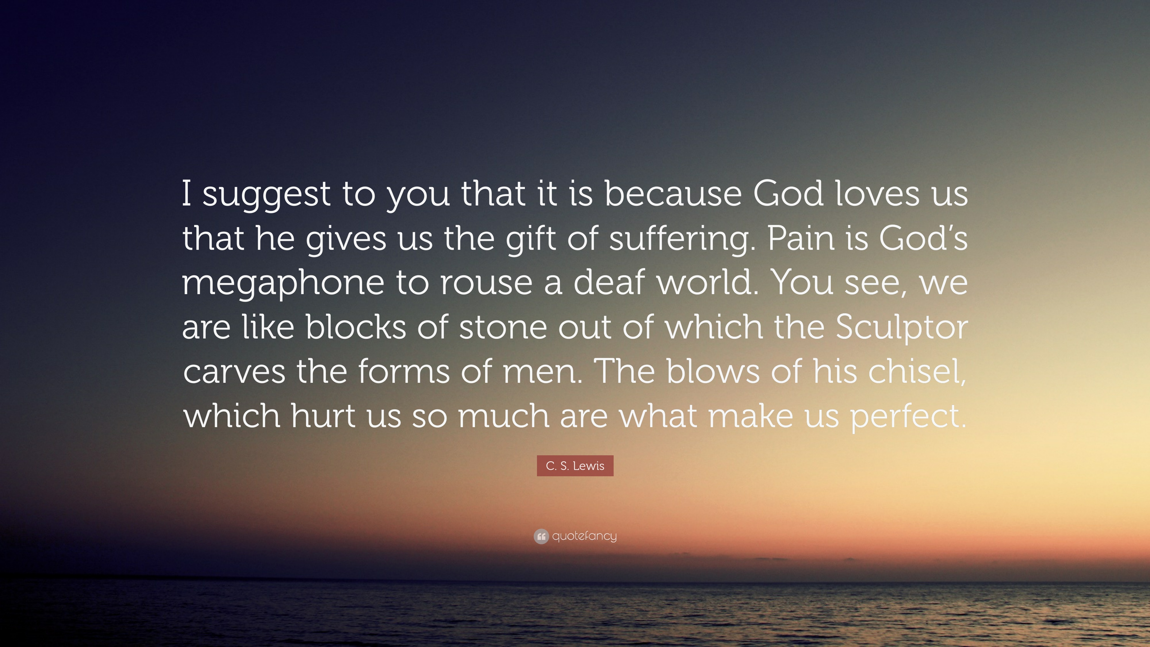 C S Lewis Quote I Suggest To You That It Is Because God Loves Us
