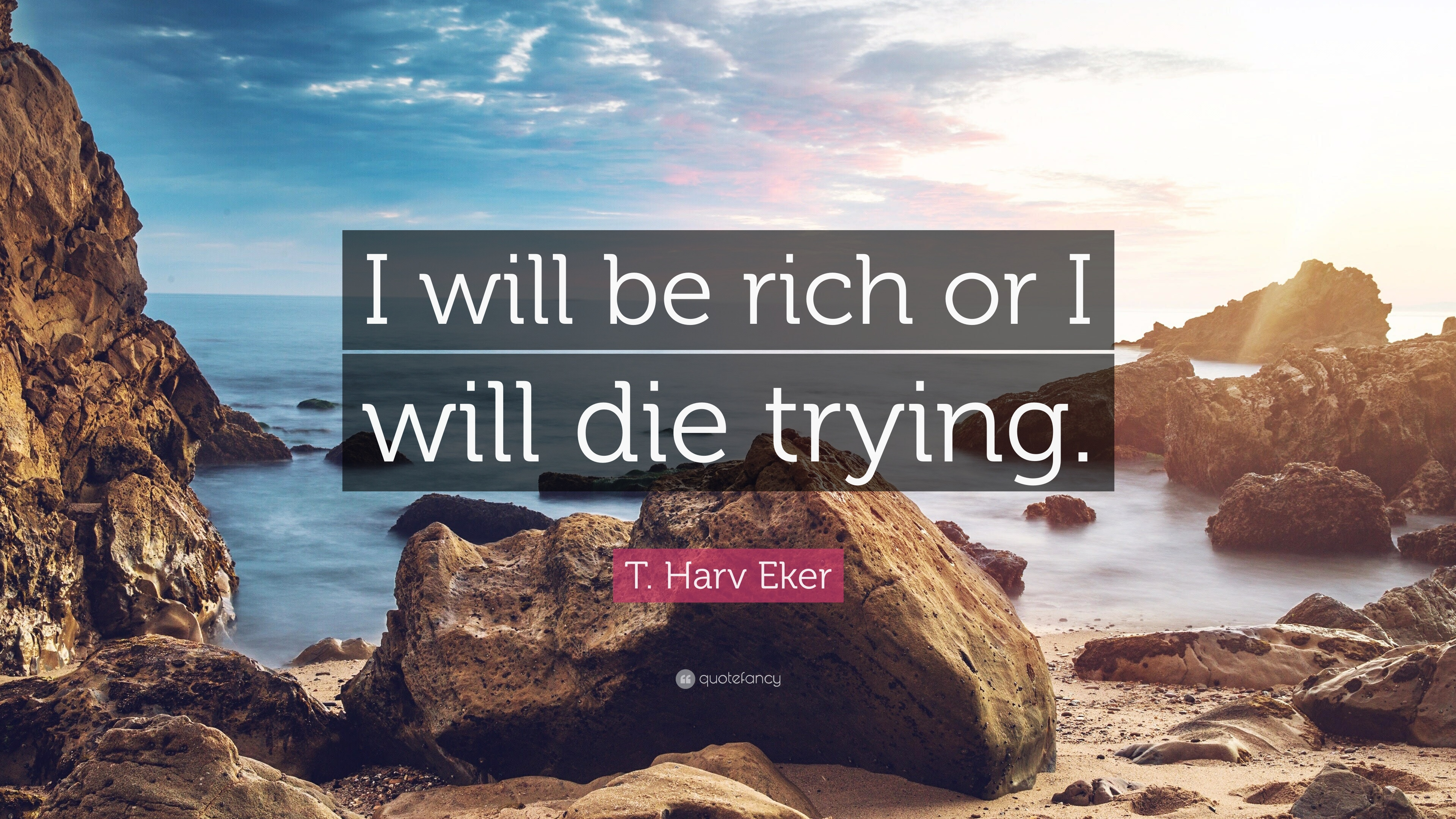 T Harv Eker Quote I Will Be Rich Or I Will Die Trying 11
