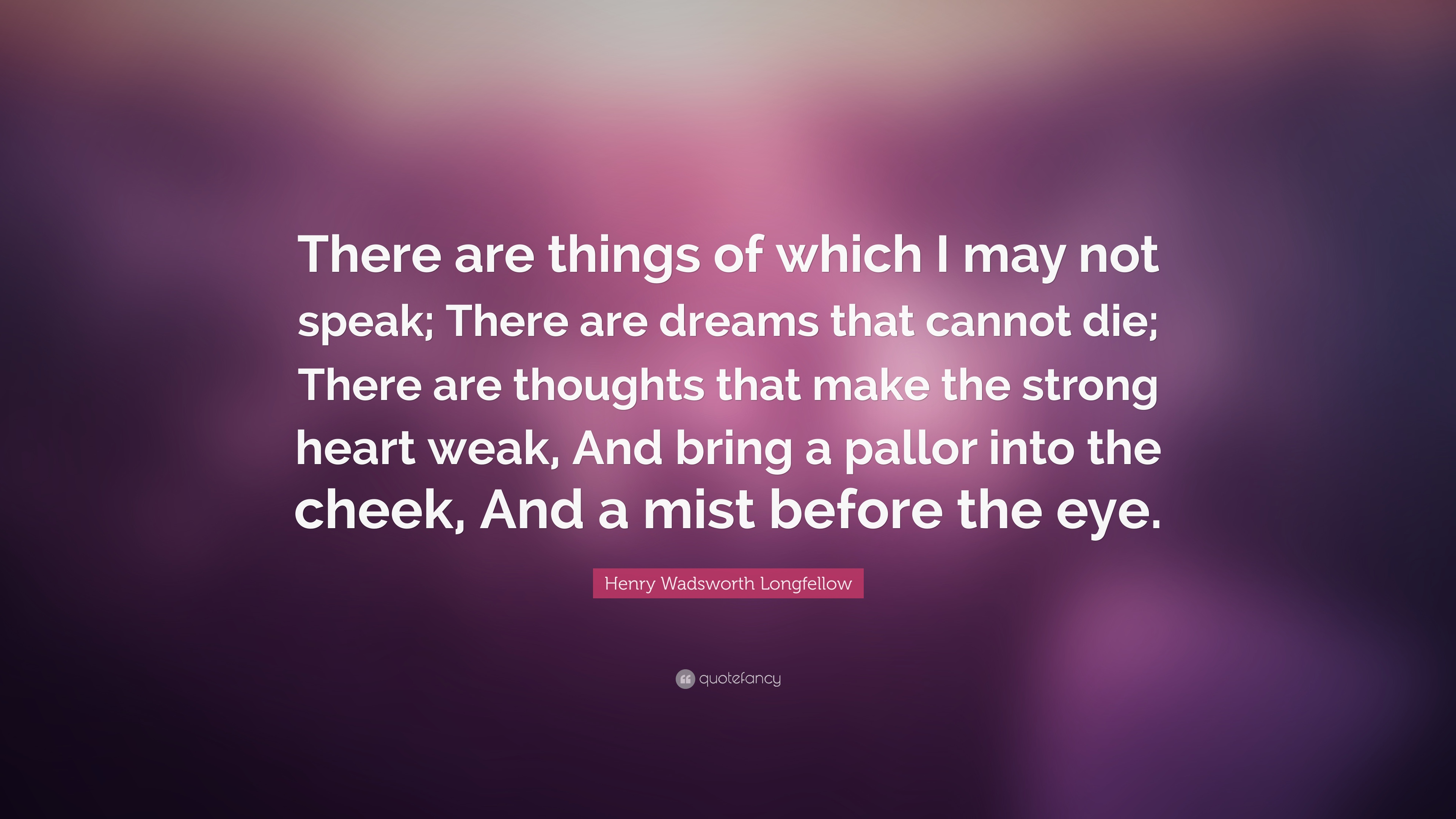Henry Wadsworth Longfellow Quote There Are Things Of Which I May