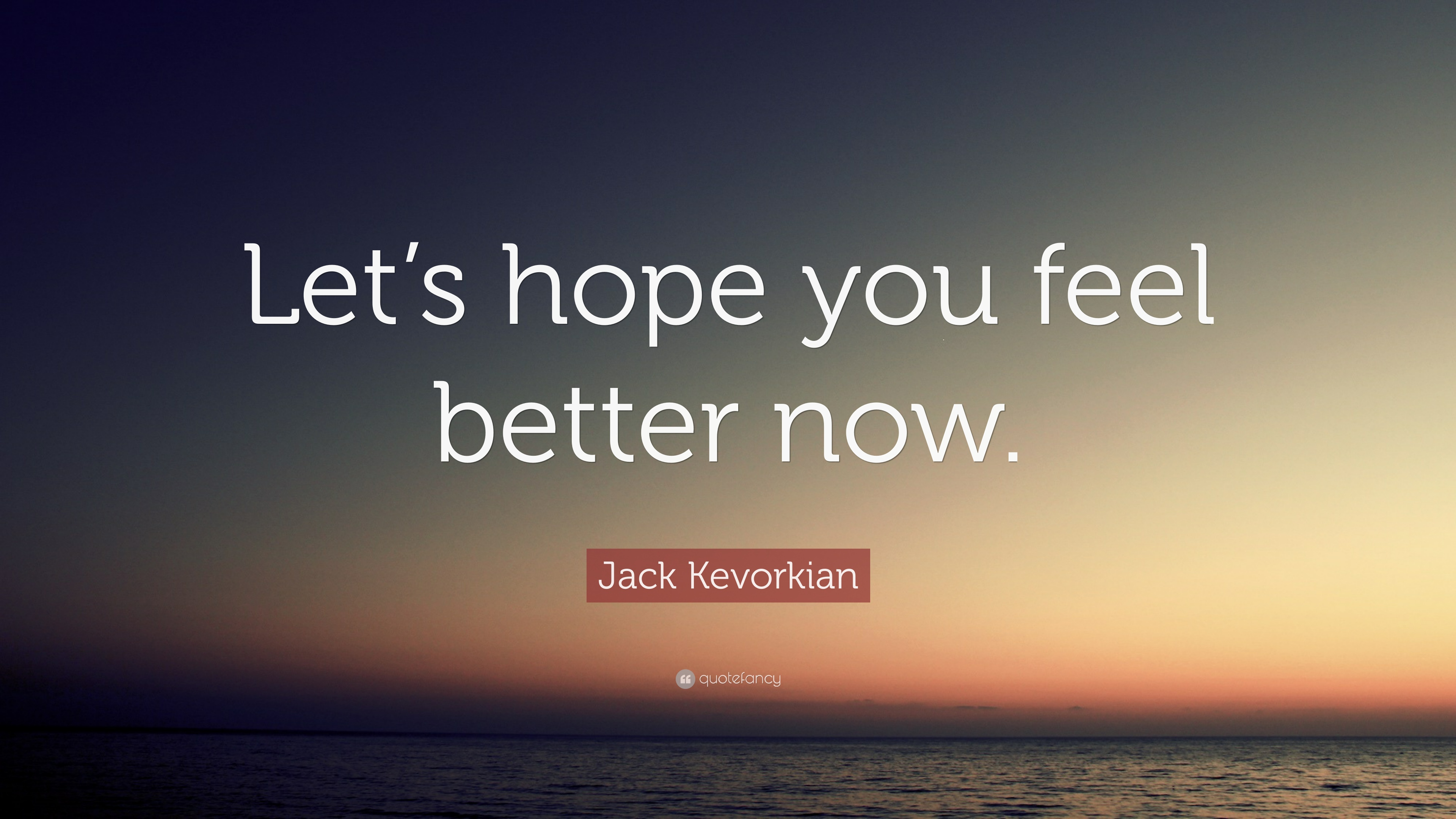 "Jack Kevorkian Quotes Jack Kevorkian Quote ""Let's Hope You Feel Better Now."" 12"