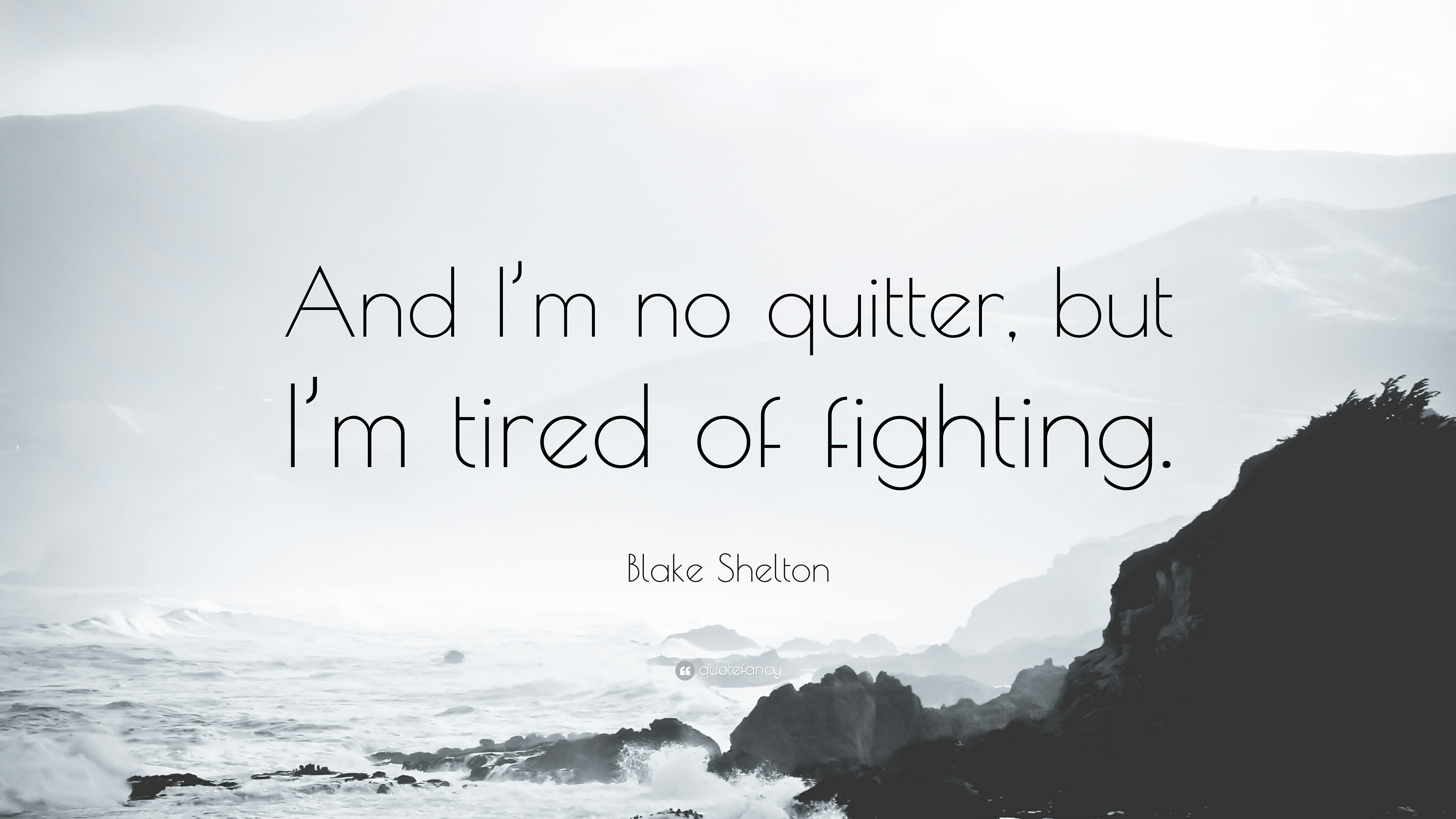 Blake Shelton Quote And Im No Quitter But Im Tired Of Fighting