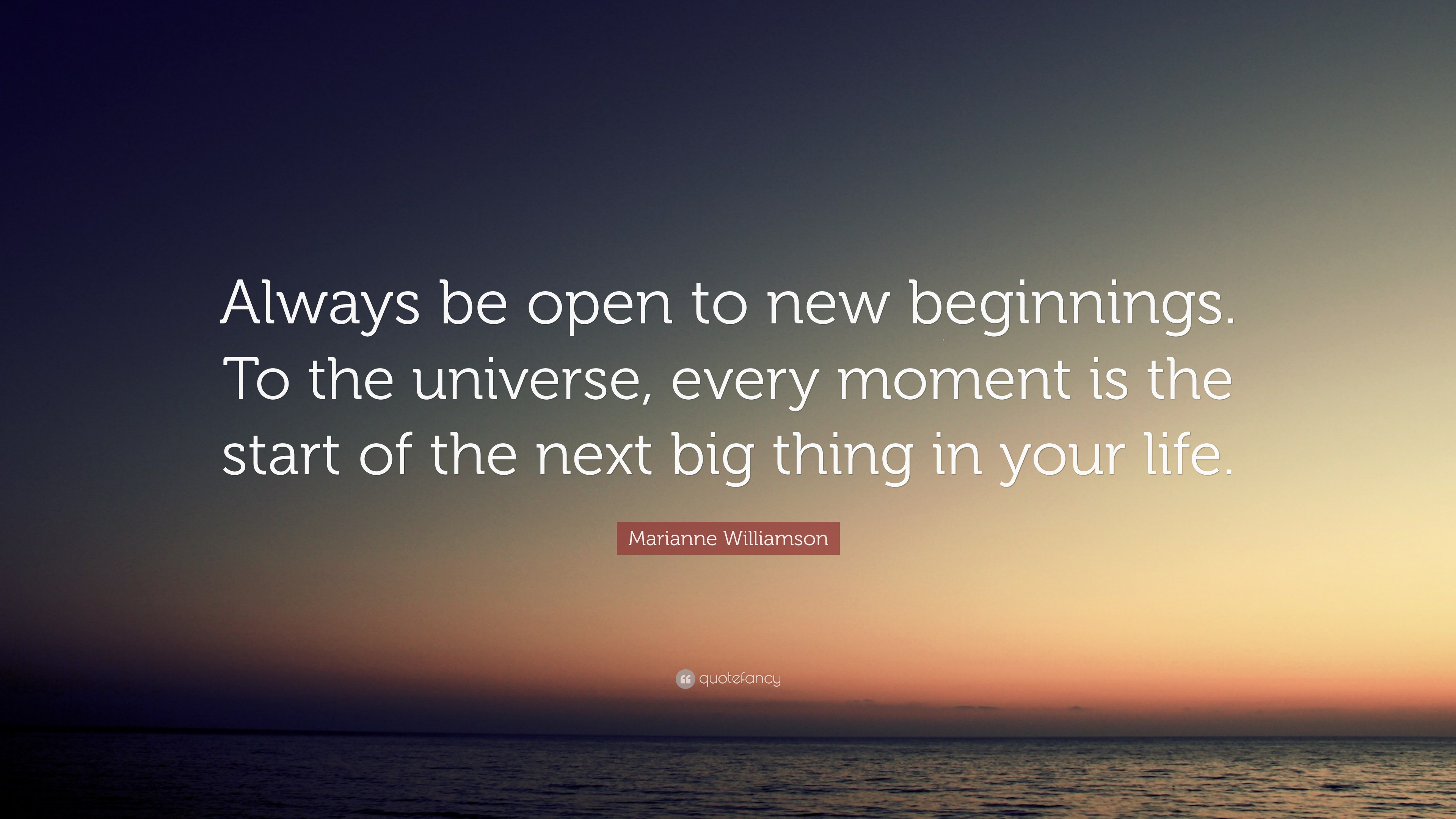 "Marianne Williamson Quote: ""Always be open to new beginnings ..."