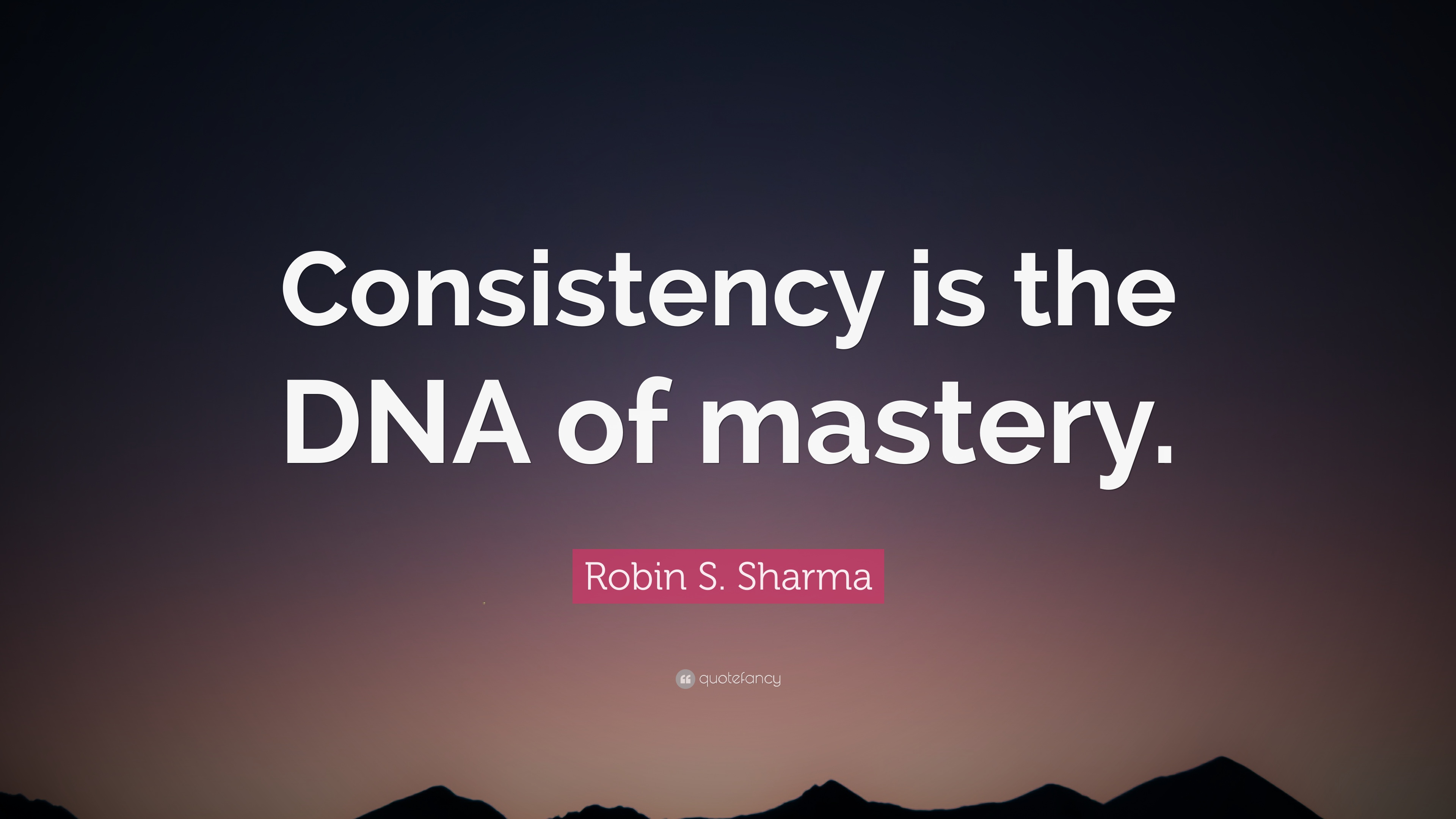 """Dna Quotes And Sayings: Robin S. Sharma Quote: """"Consistency Is The DNA Of Mastery"""
