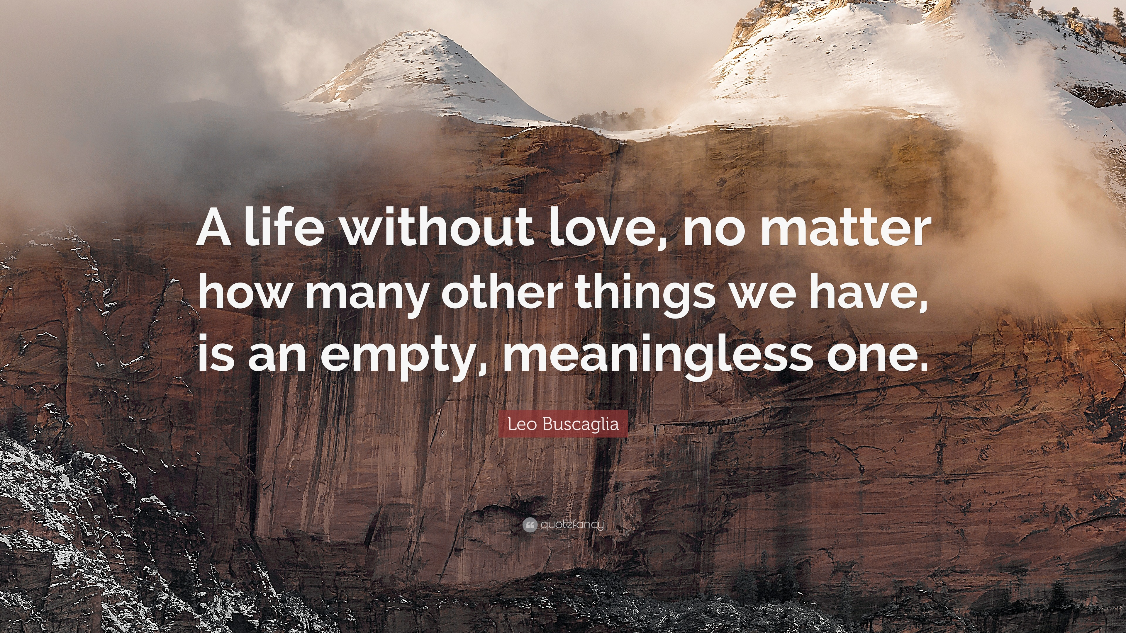 "Leo Buscaglia Quote ""A life without love no matter how many other things"