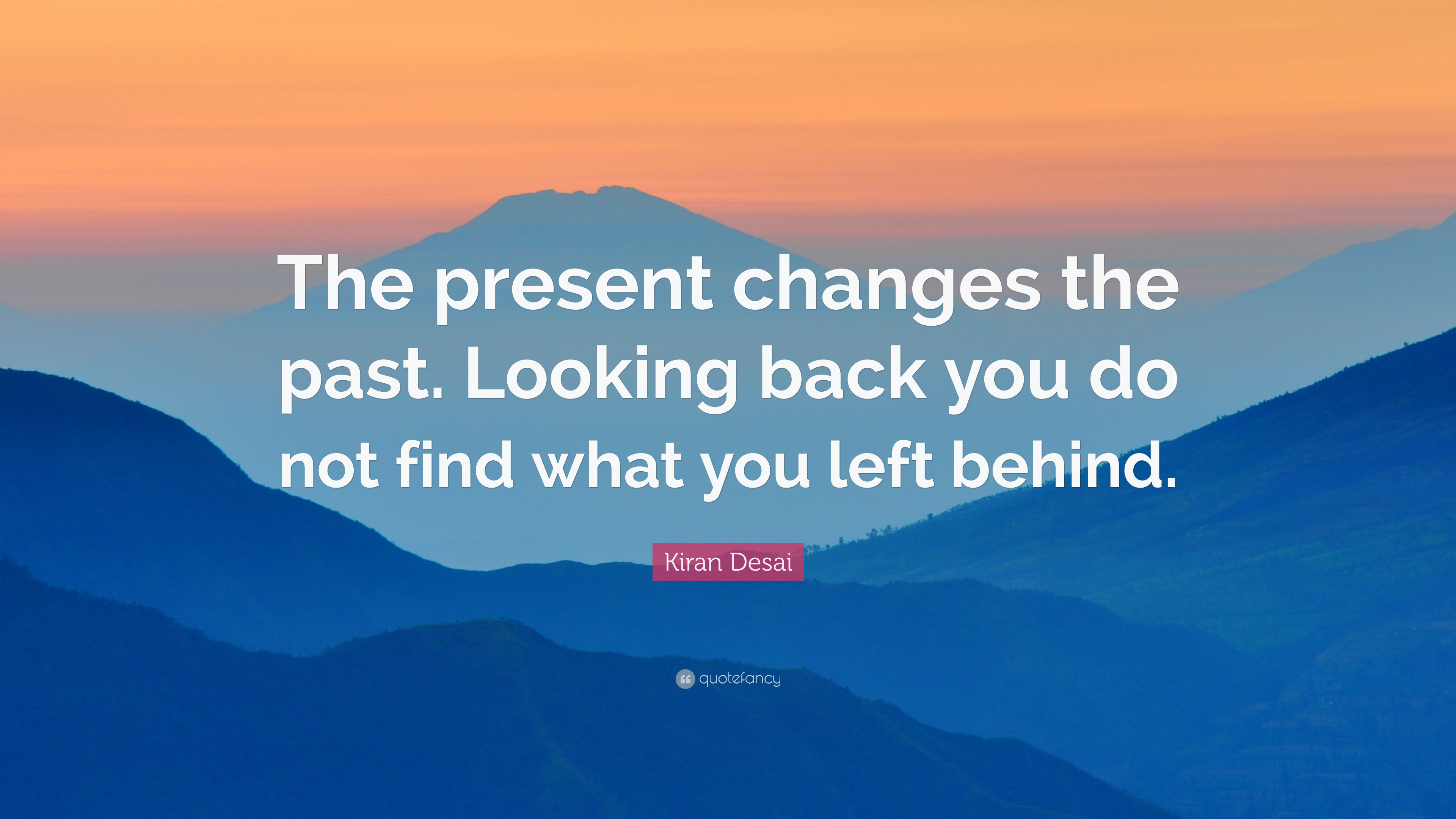 kiran desai quote the present changes the past looking back you