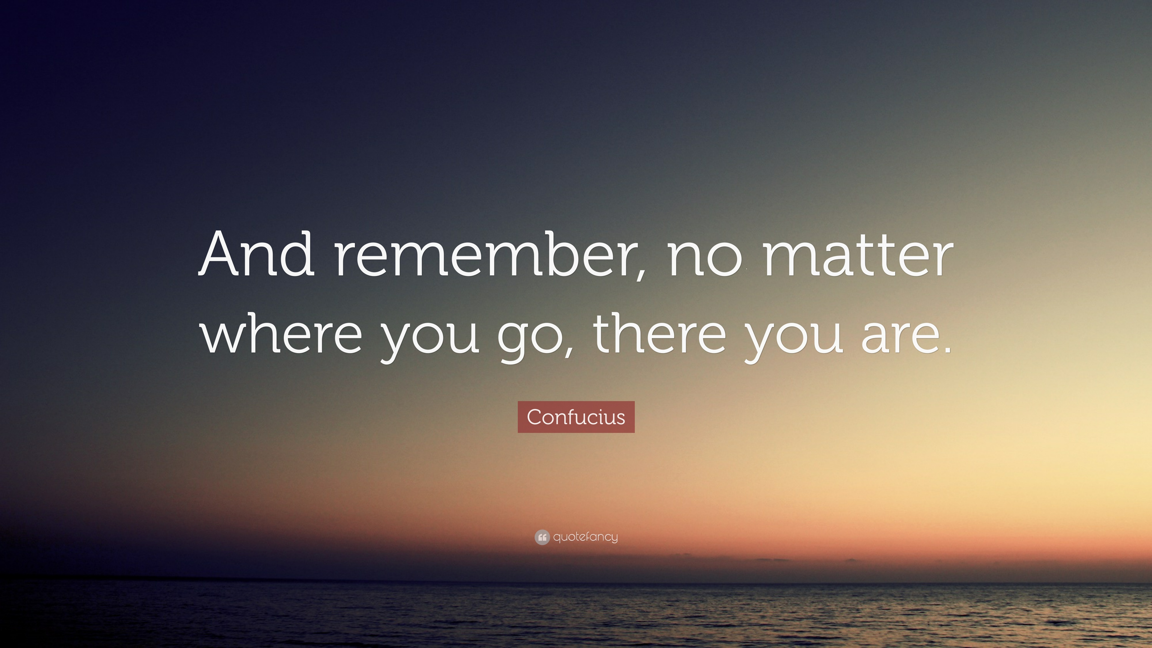 Confucius Quote And Remember No Matter Where You Go