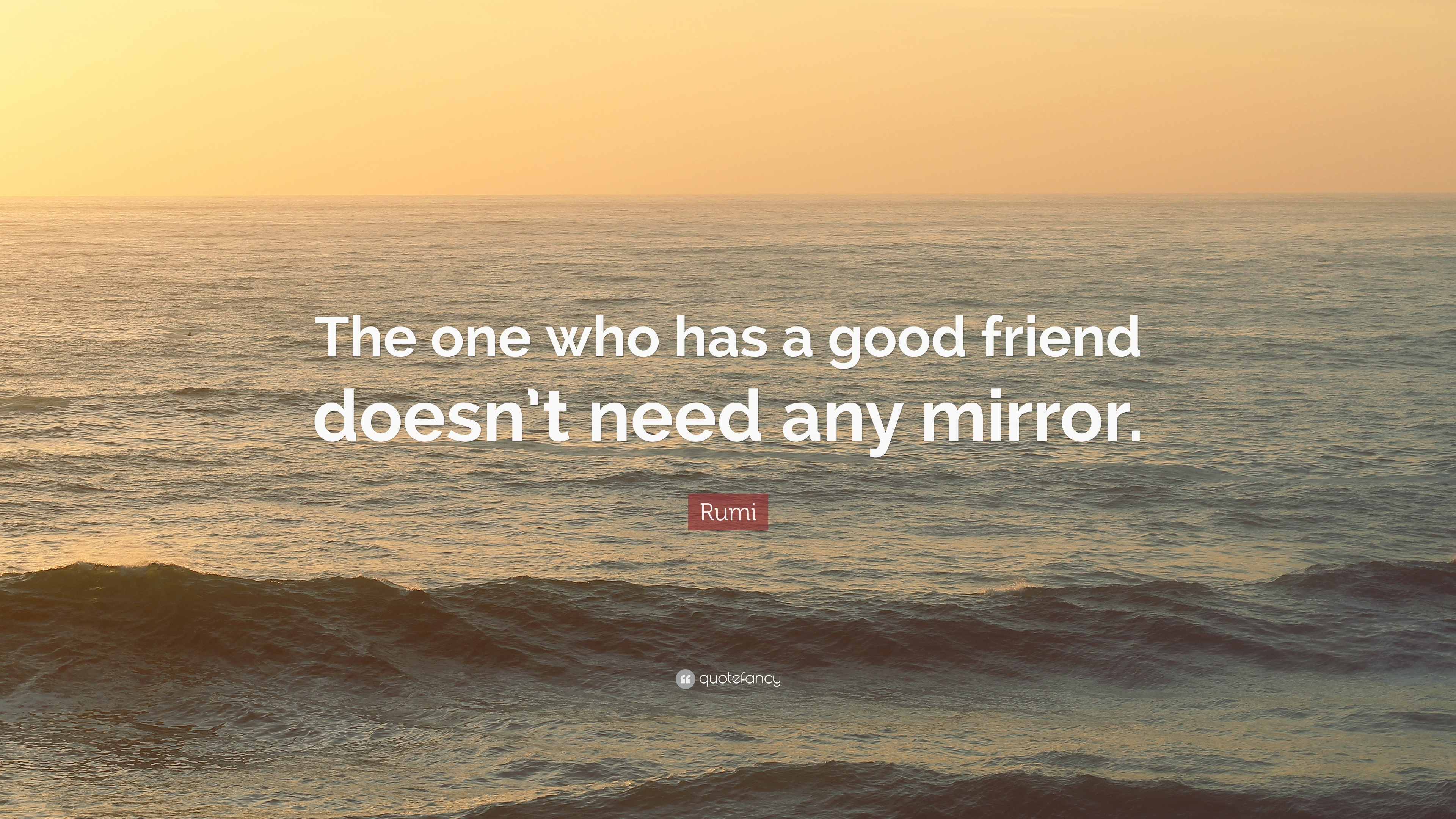 Rumi Quote The One Who Has A Good Friend Doesnt Need Any Mirror