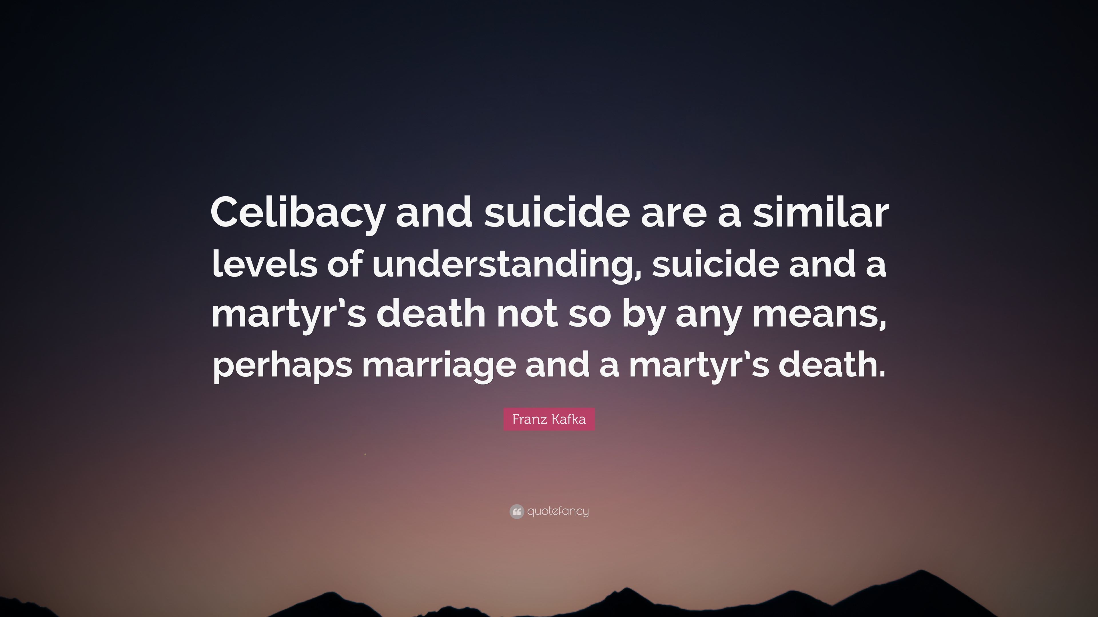 """Suicide Death Quotes: Franz Kafka Quote: """"Celibacy And Suicide Are A Similar"""