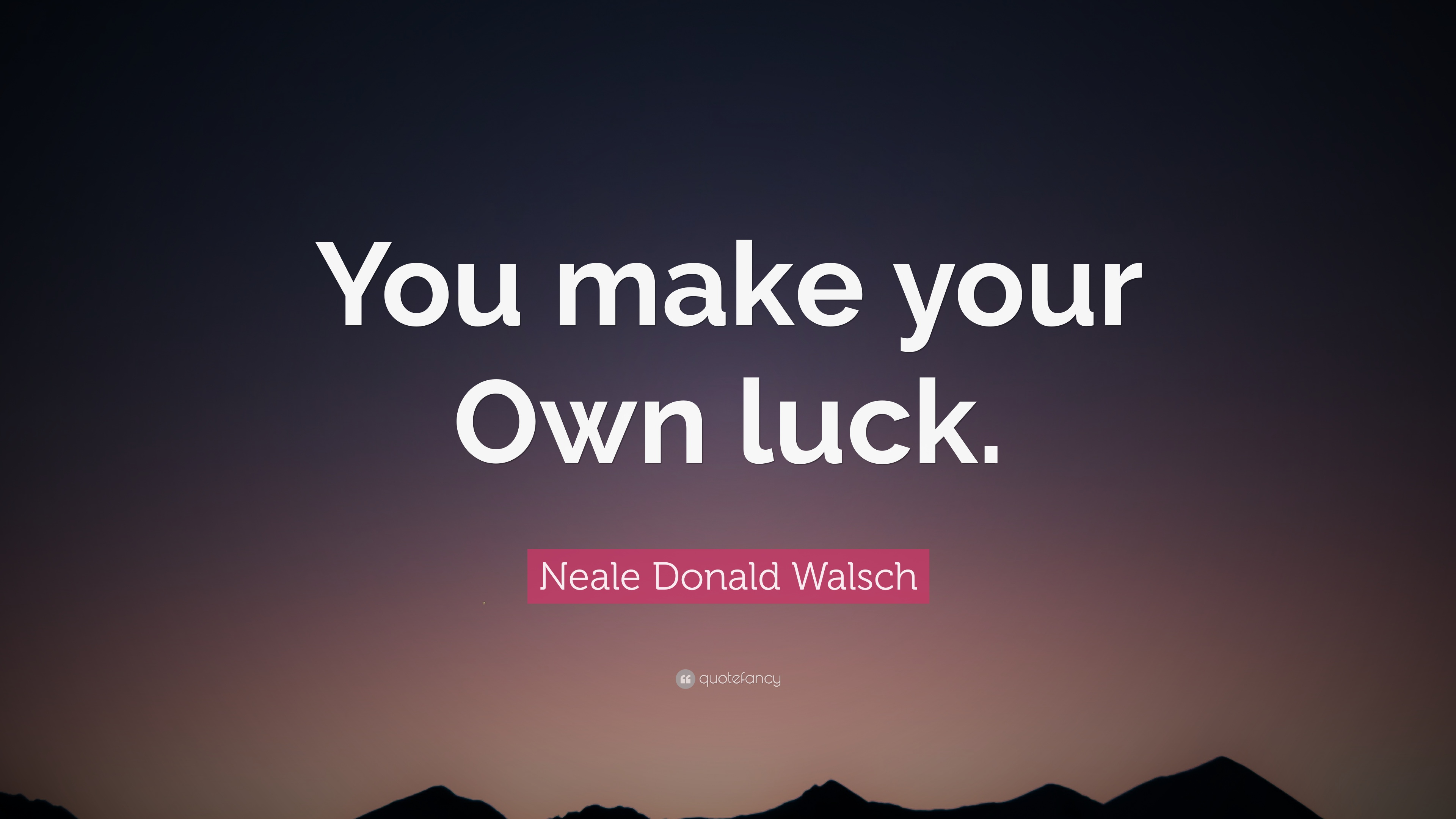 "Make Your Own Quote Neale Donald Walsch Quote ""You Make Your Own Luck."" 11"