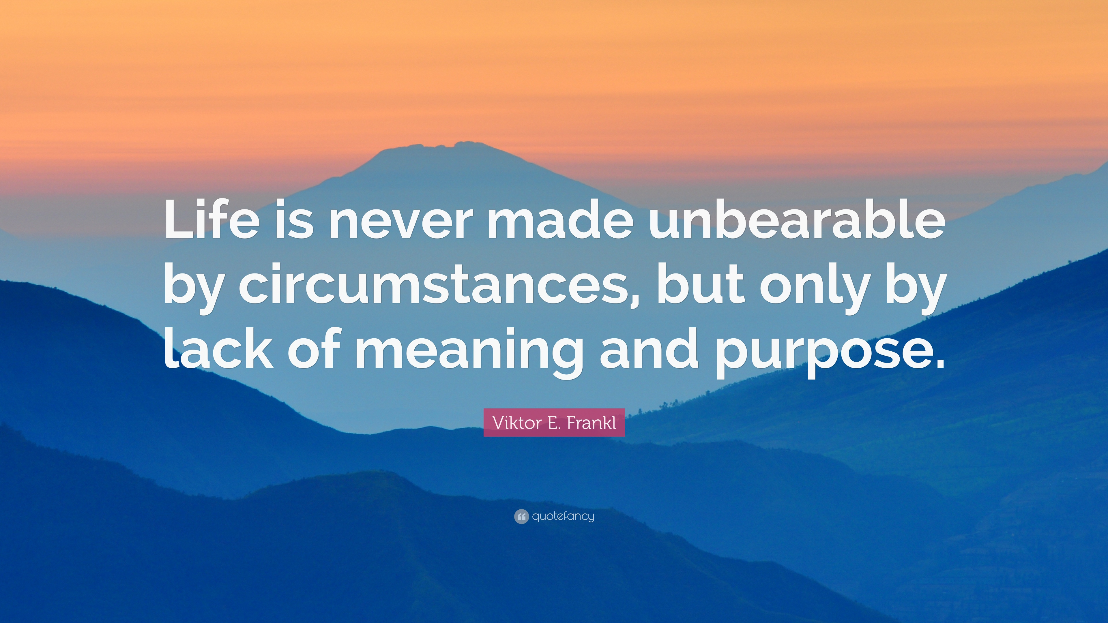 """Viktor E  Frankl Quote: """"Life is never made unbearable by"""