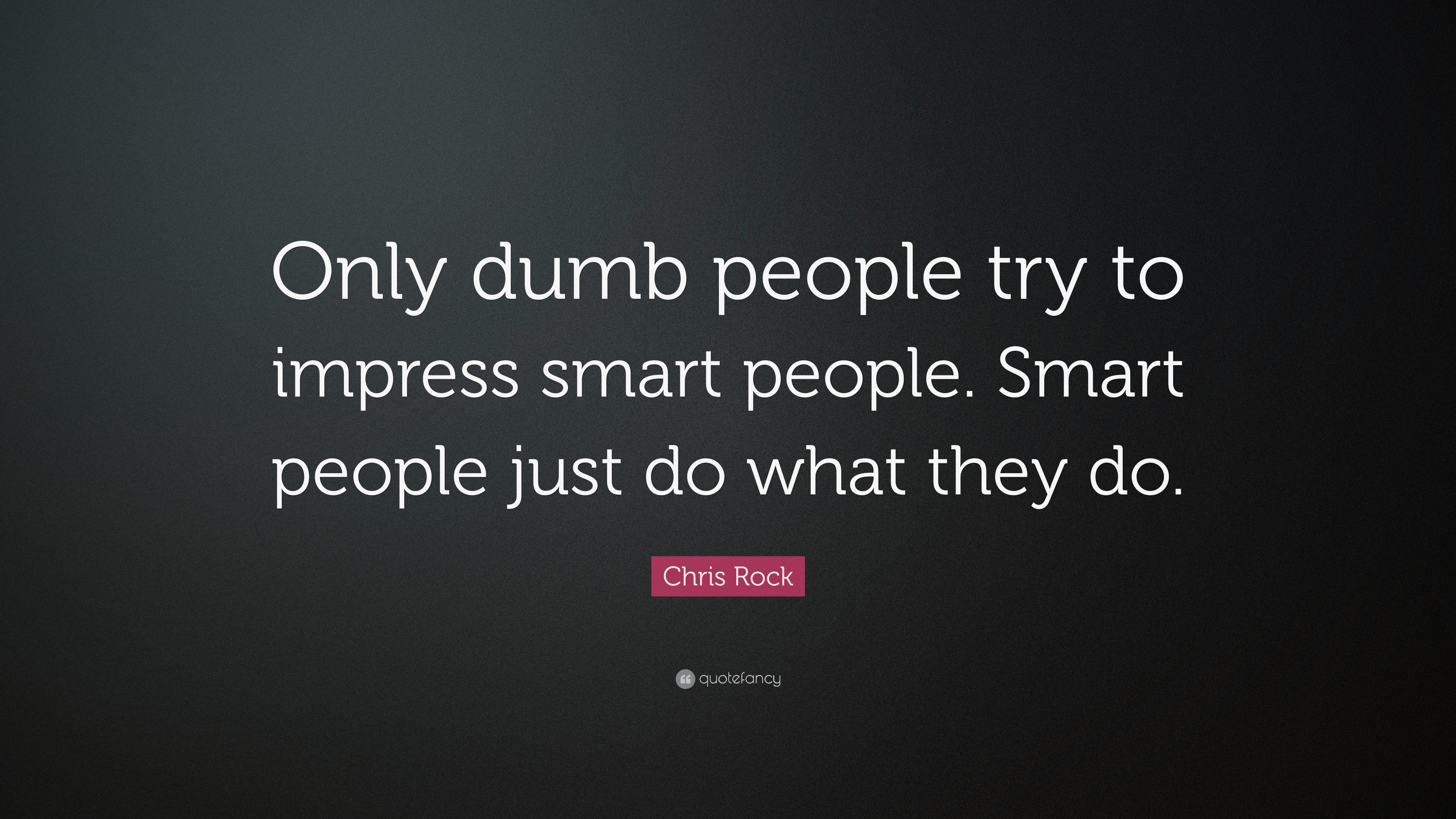 """Chris Rock Quote: """"Only dumb people try to impress smart ..."""