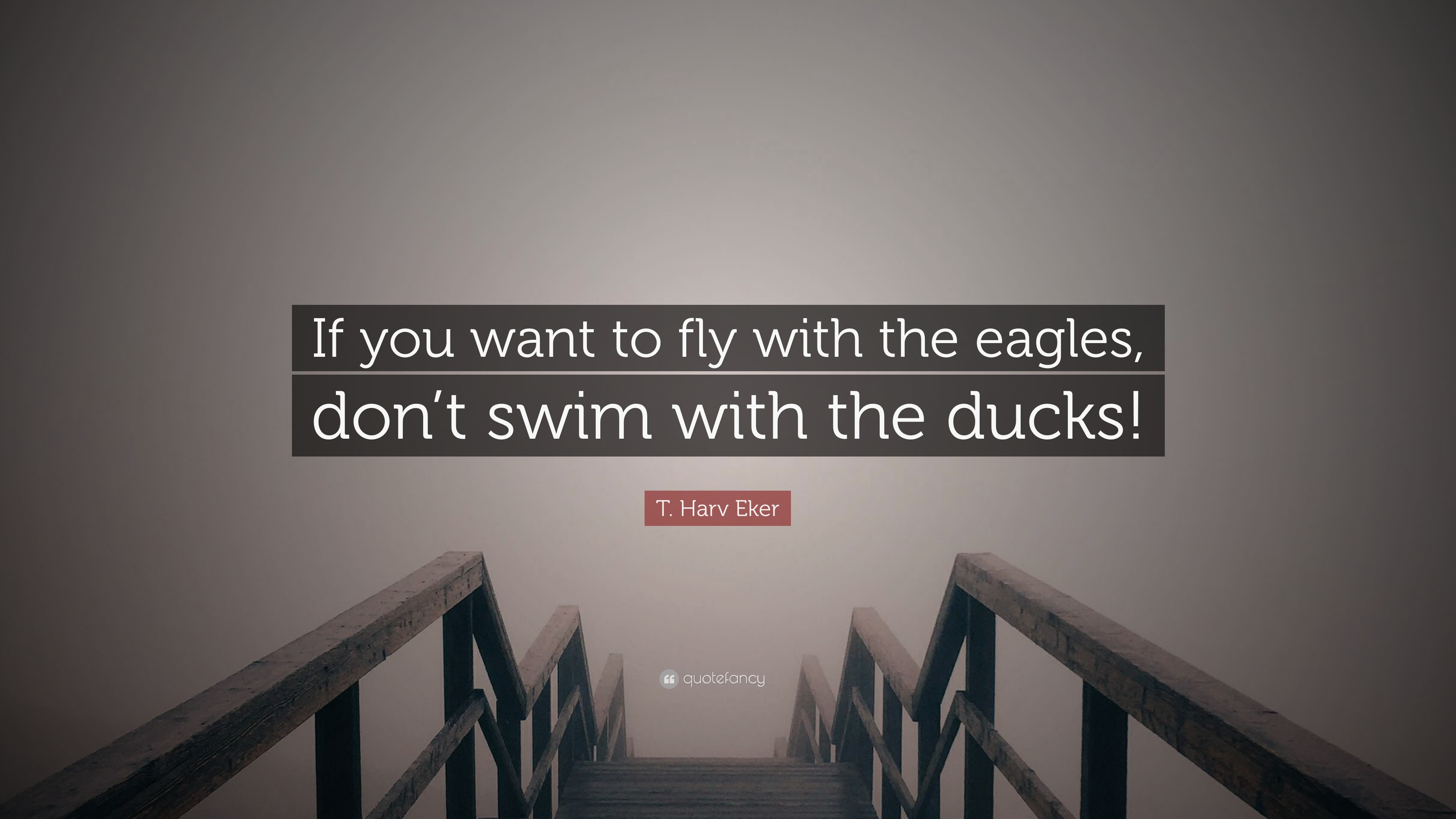 T Harv Eker Quote If You Want To Fly With The Eagles Dont Swim