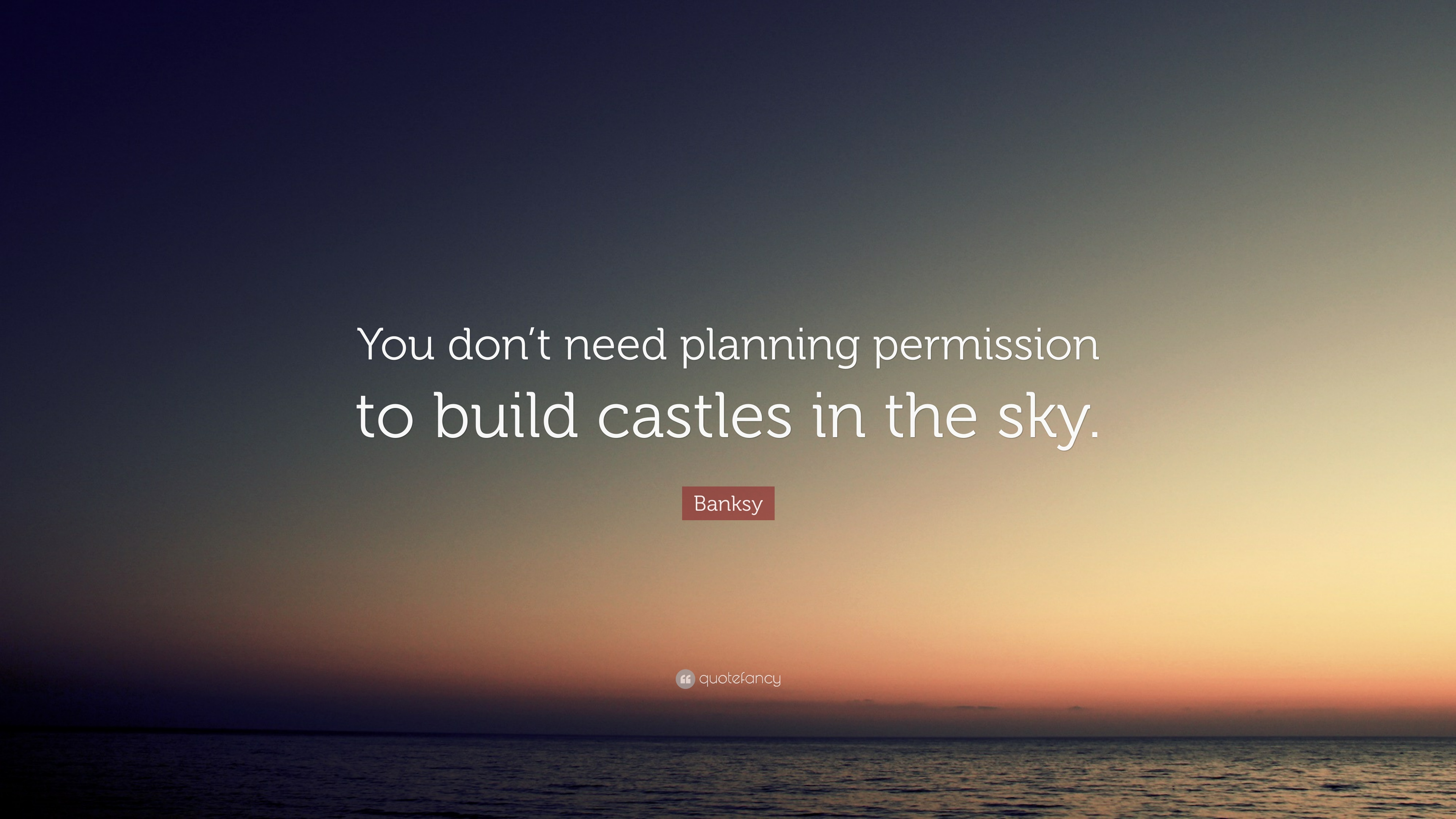 "Quotes About Castles Banksy Quote ""You Don't Need Planning Permission To Build Castles"