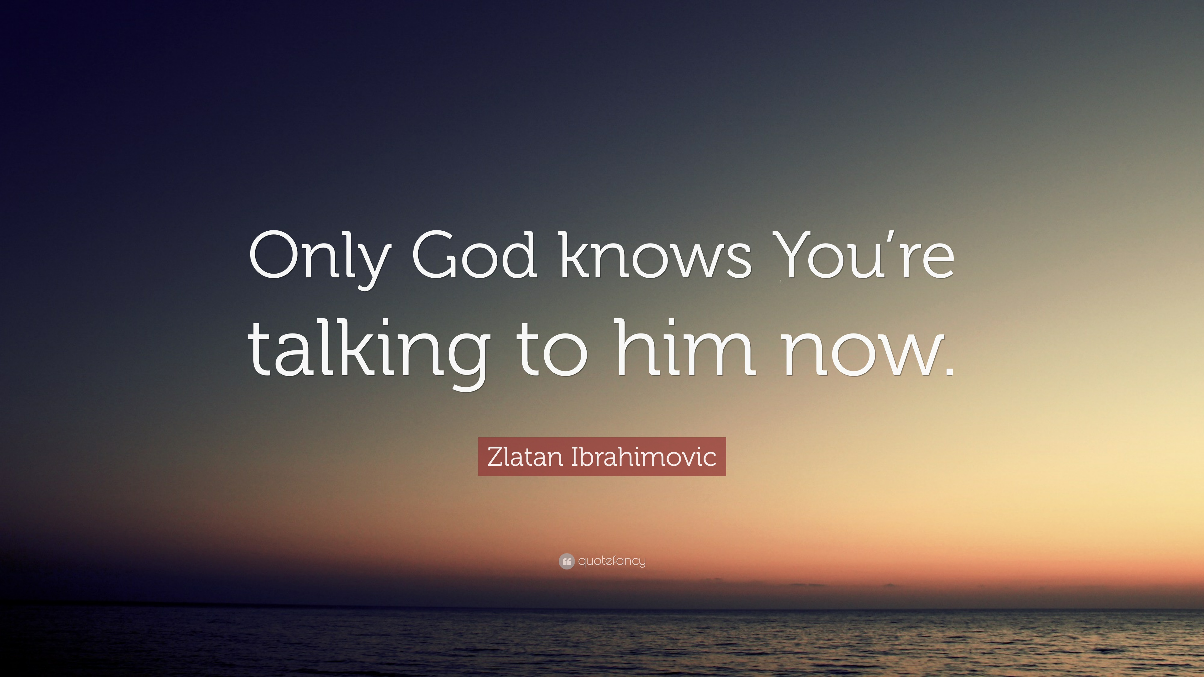 Zlatan Ibrahimovic Quote Only God Knows Youre Talking To Him Now