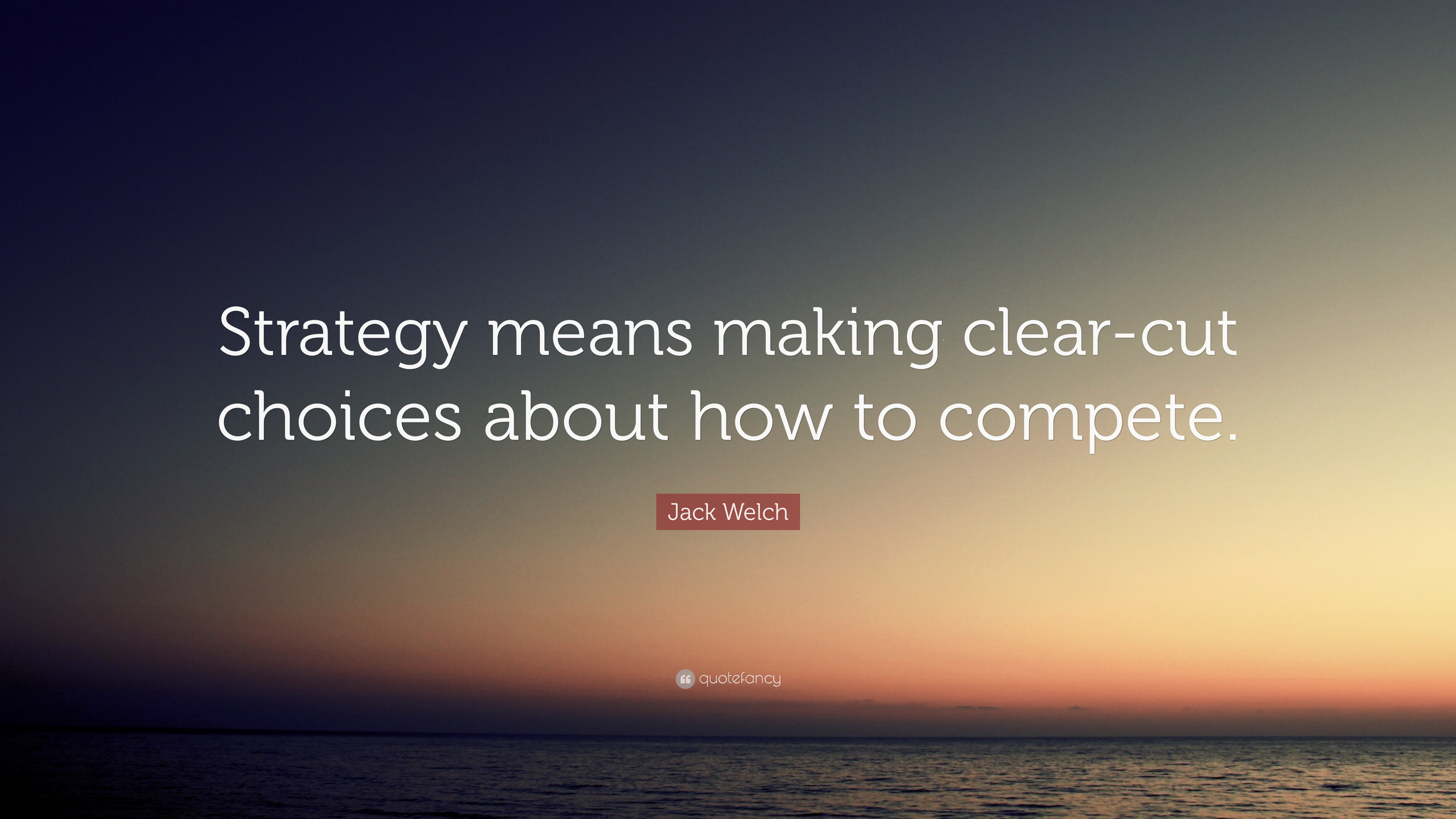 "Jack Welch Quotes Jack Welch Quote ""Strategy Means Making Clearcut Choices About"