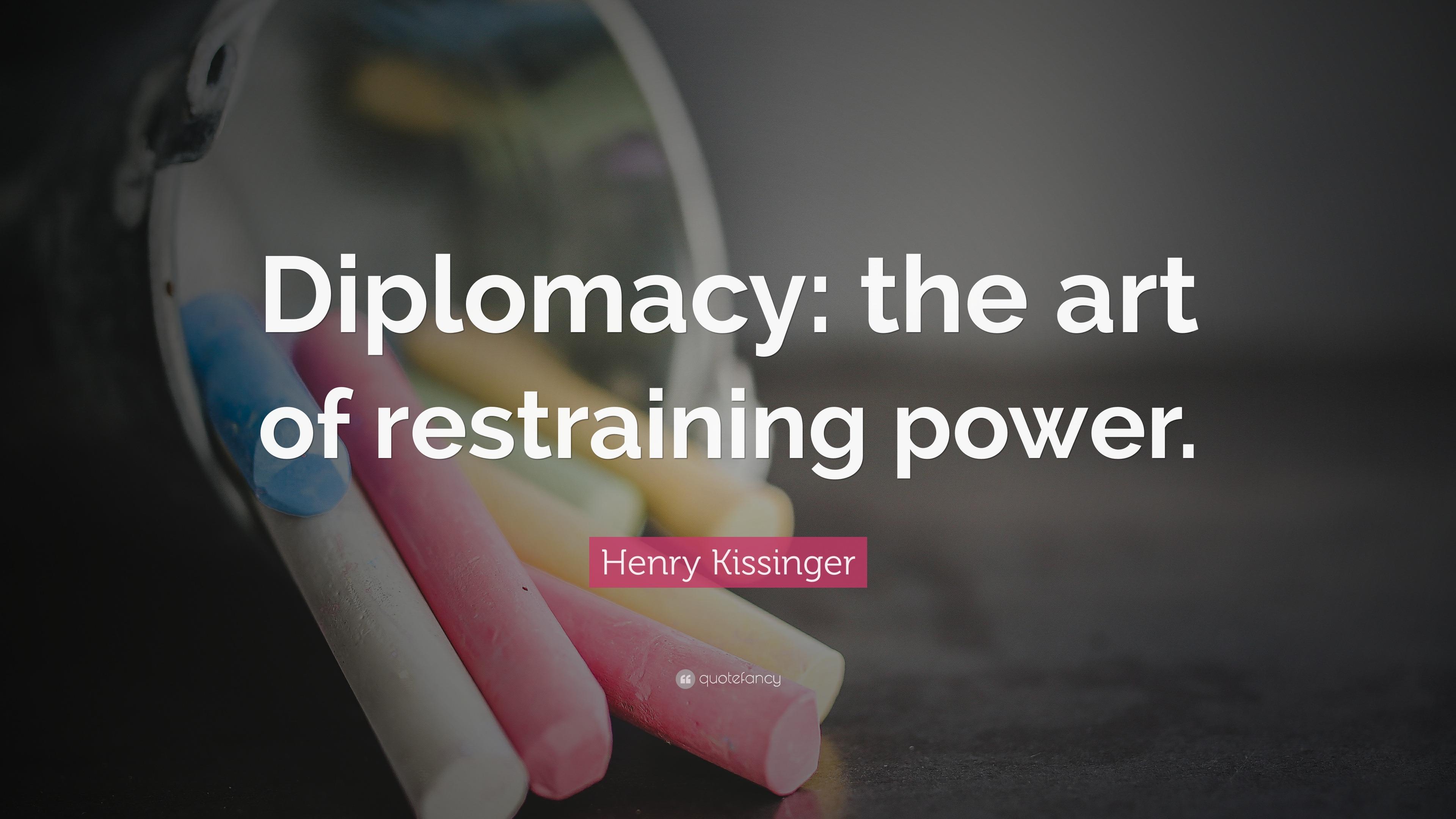 """Henry Kissinger Quote: """"Diplomacy: the art of restraining"""