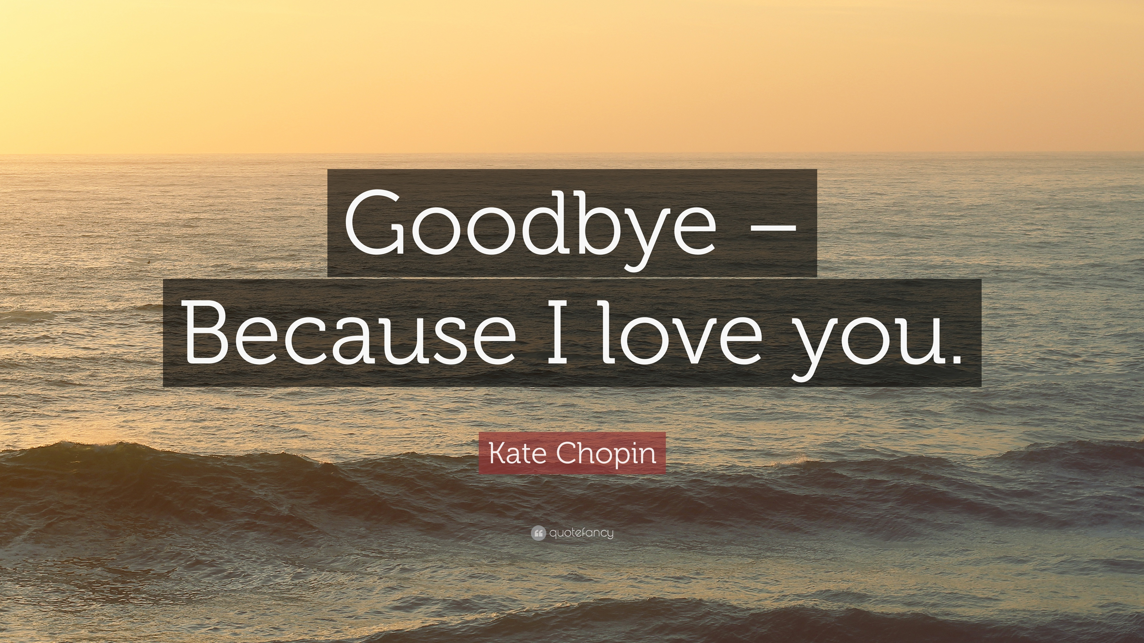 """Kate Chopin Quote: """"Goodbye – Because I love you."""" (6 wallpapers"""