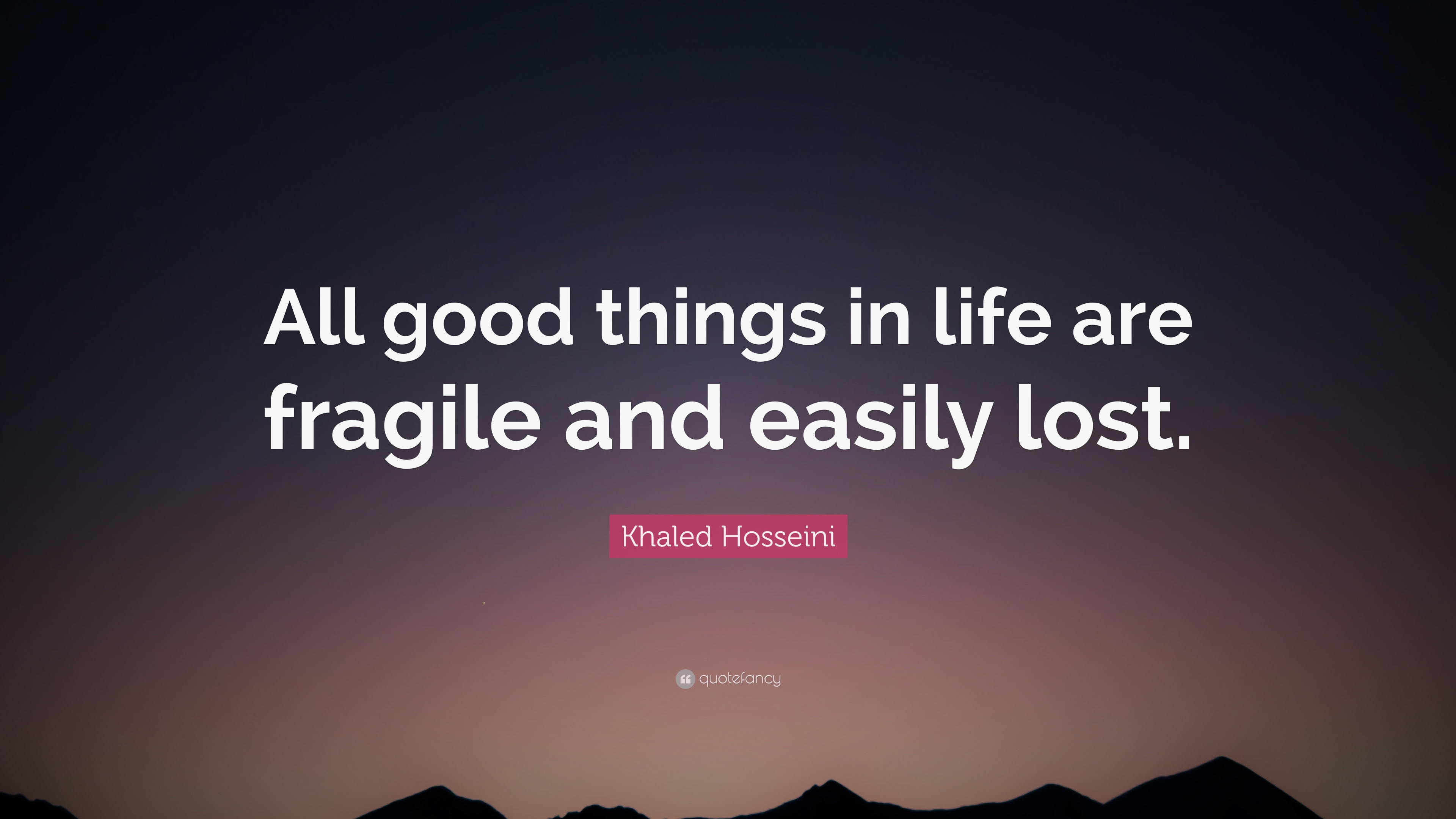 Khaled Hosseini Quote All Good Things In Life Are Fragile And