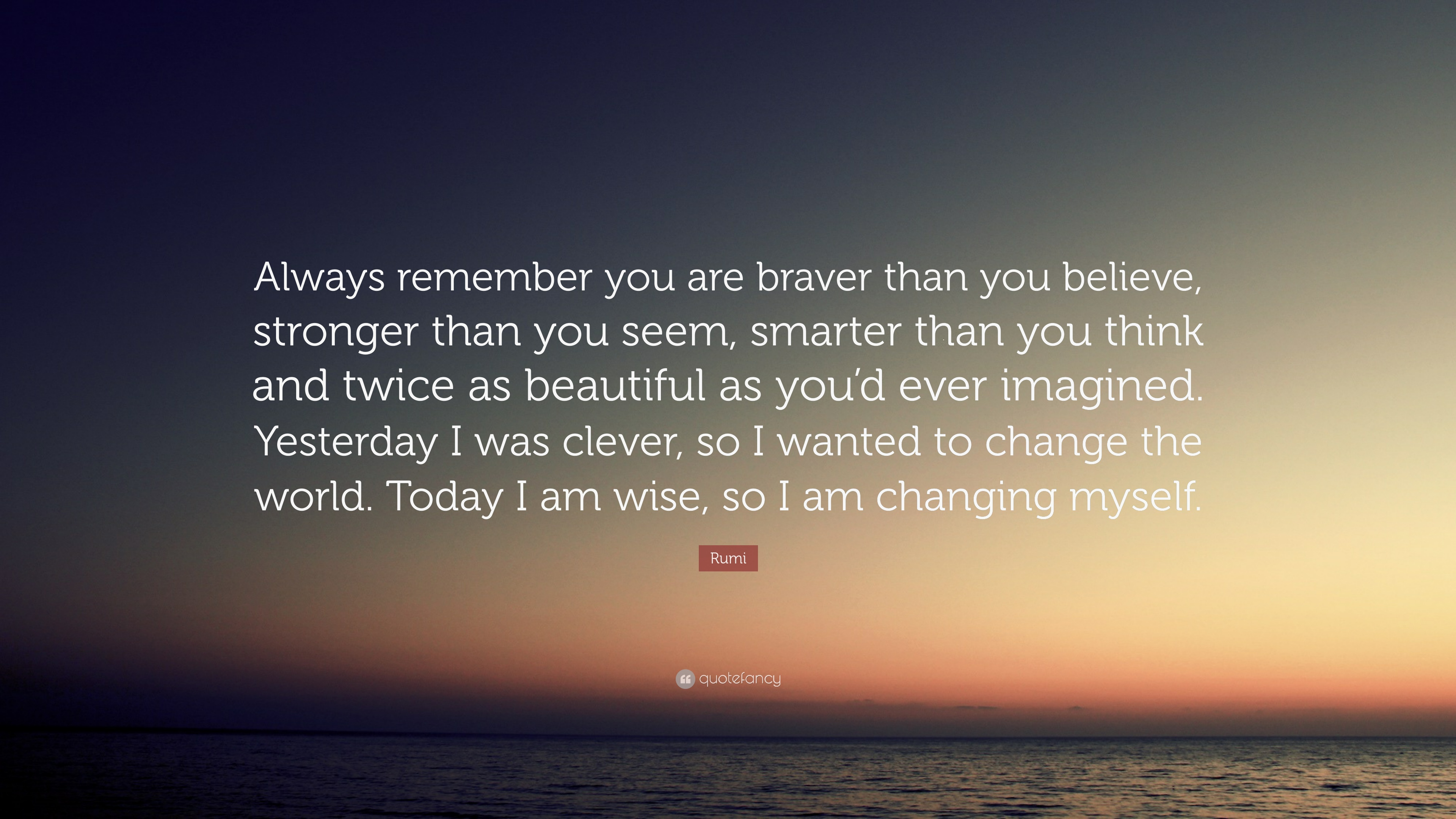 Rumi Quote Always Remember You Are Braver Than Believe Stronger