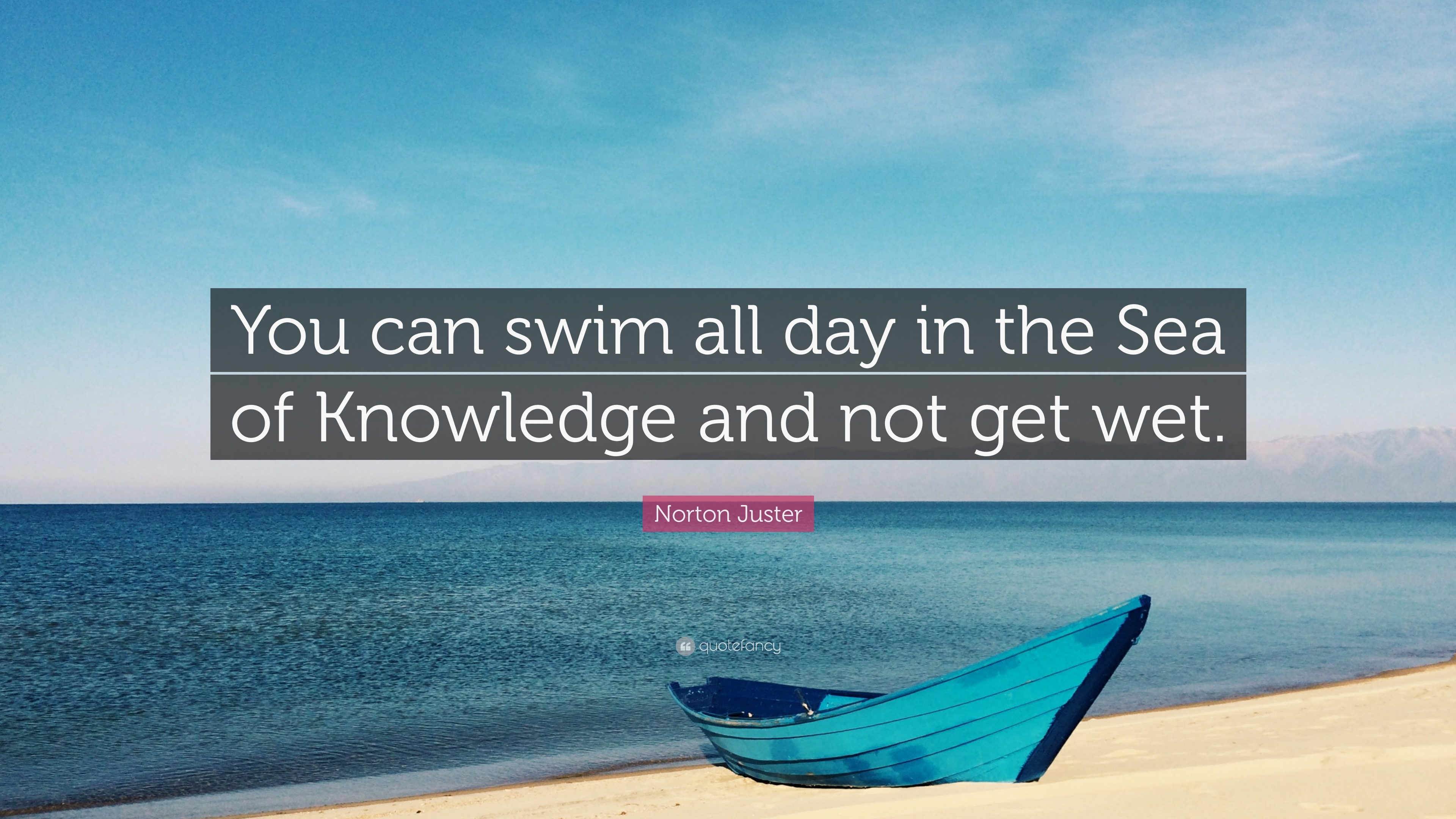 """Norton Juster Quote: """"You Can Swim All Day In The Sea Of"""
