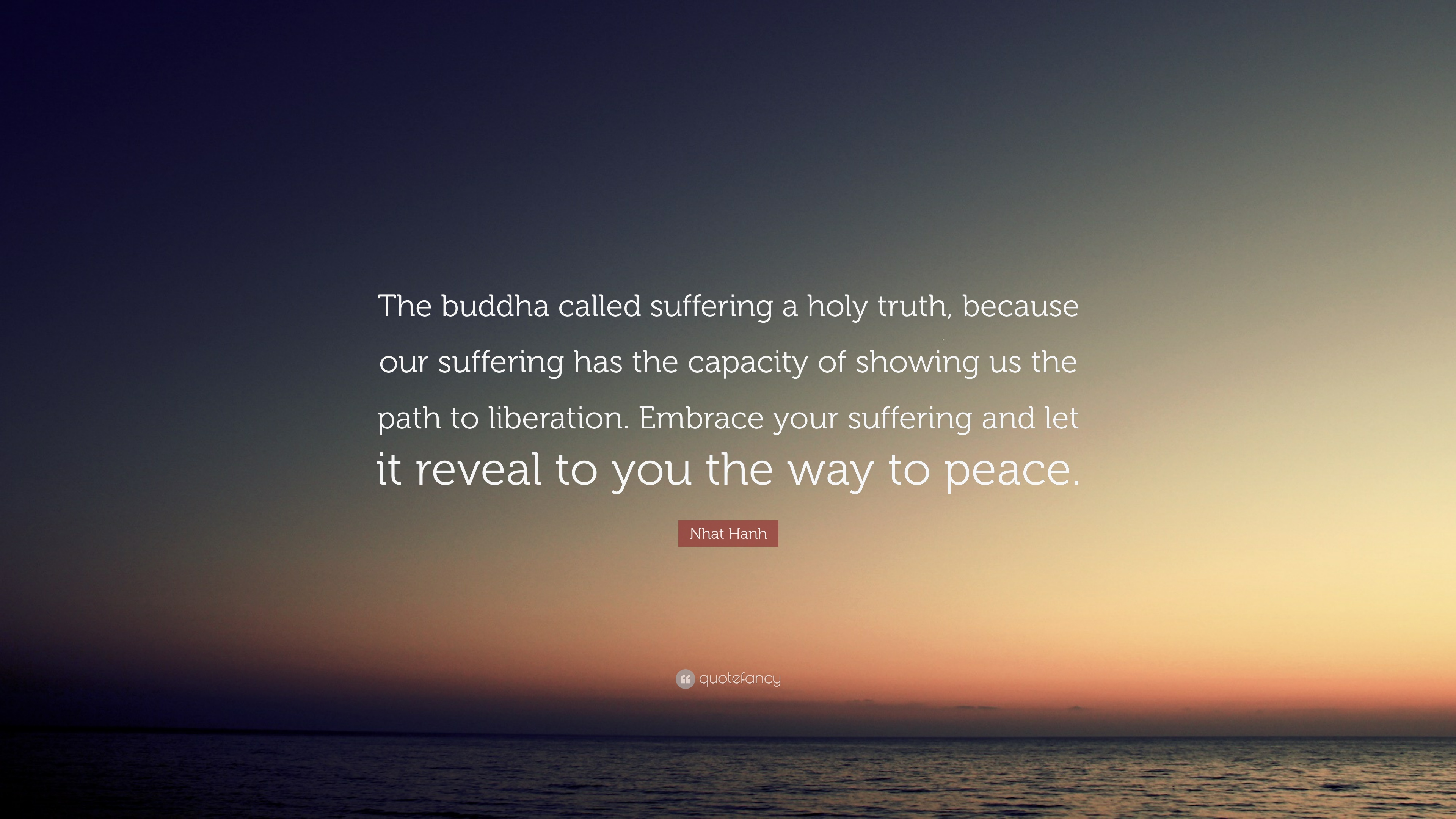 """Nhat Hanh Quote: """"The buddha called suffering a holy truth ..."""