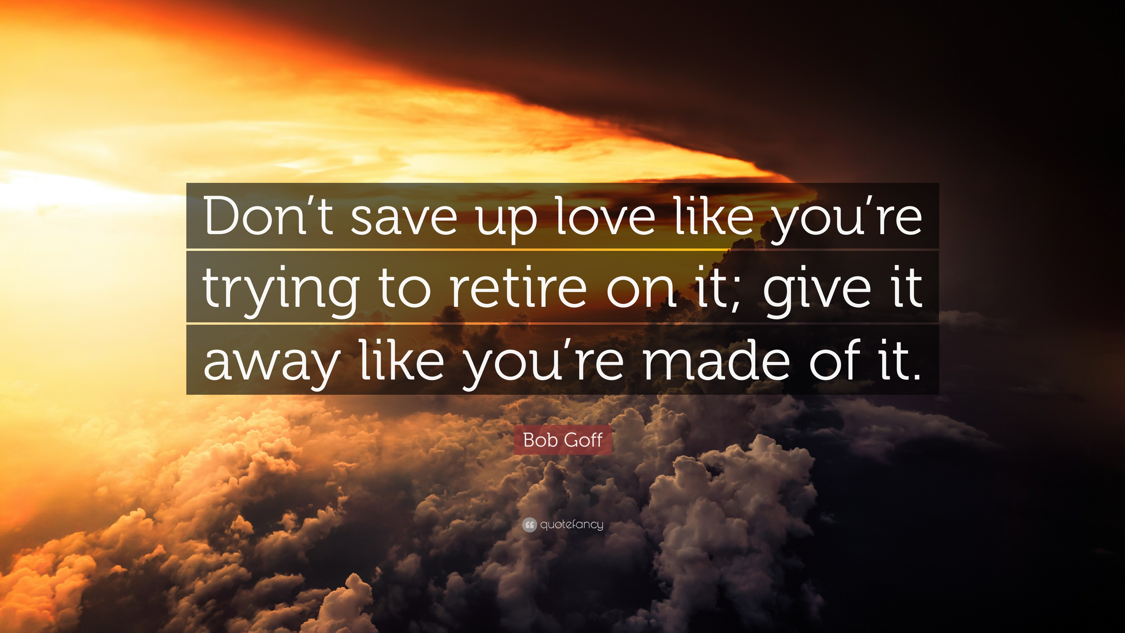 Bob Goff Quote Dont Save Up Love Like Youre Trying To Retire On