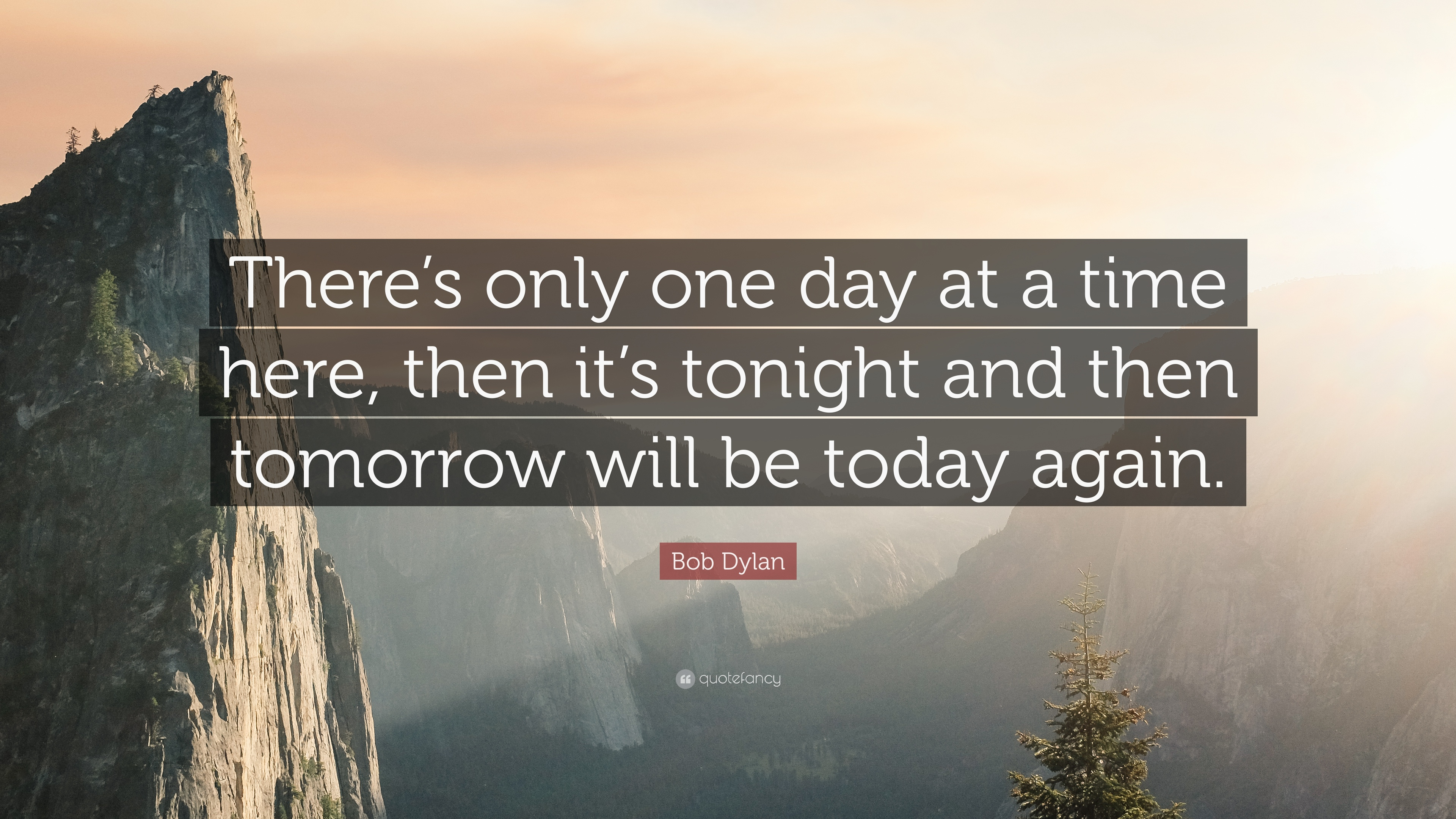 Bob Dylan Quote Theres Only One Day At A Time Here Then Its
