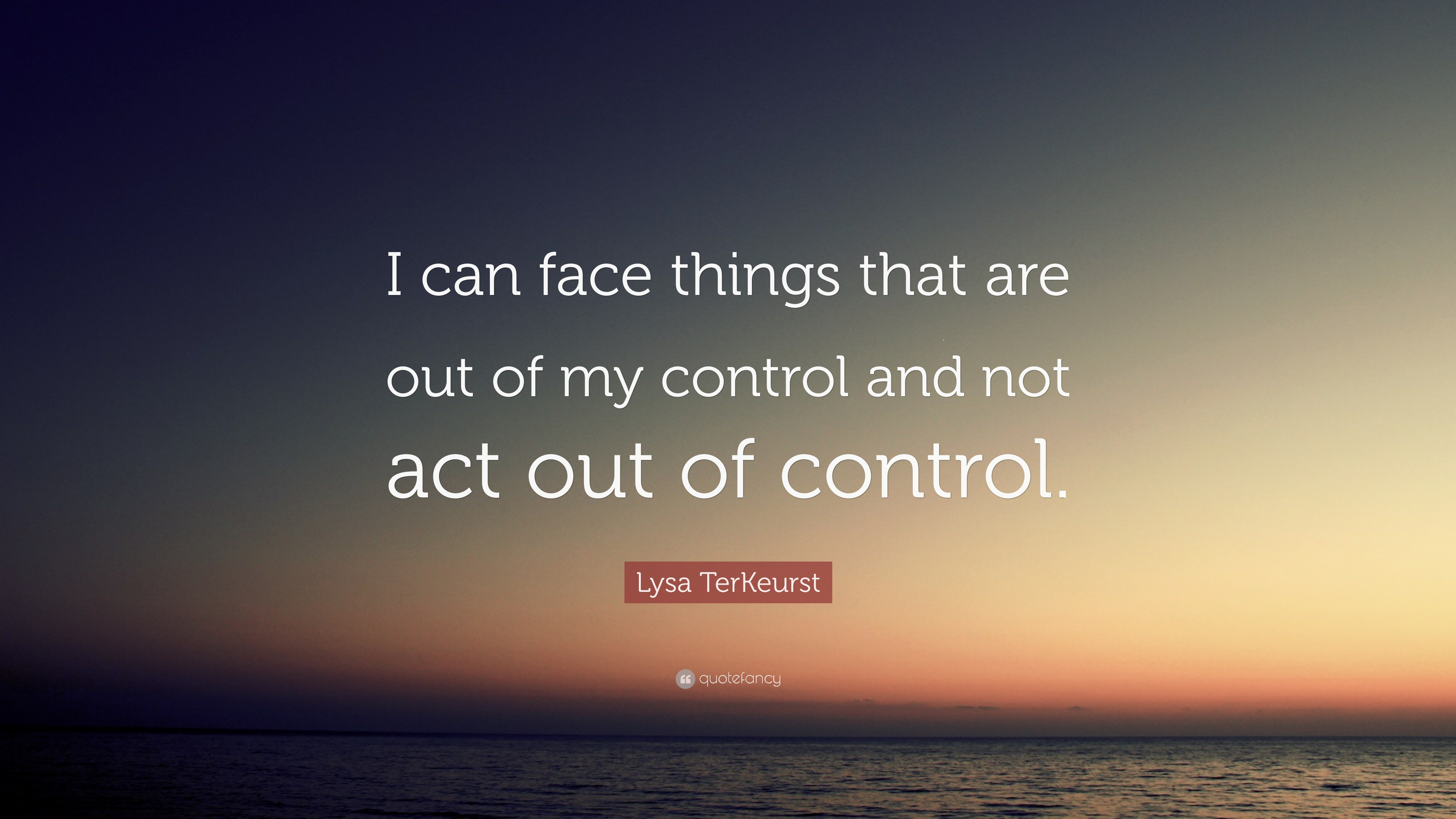 Lysa Terkeurst Quote I Can Face Things That Are Out Of My Control