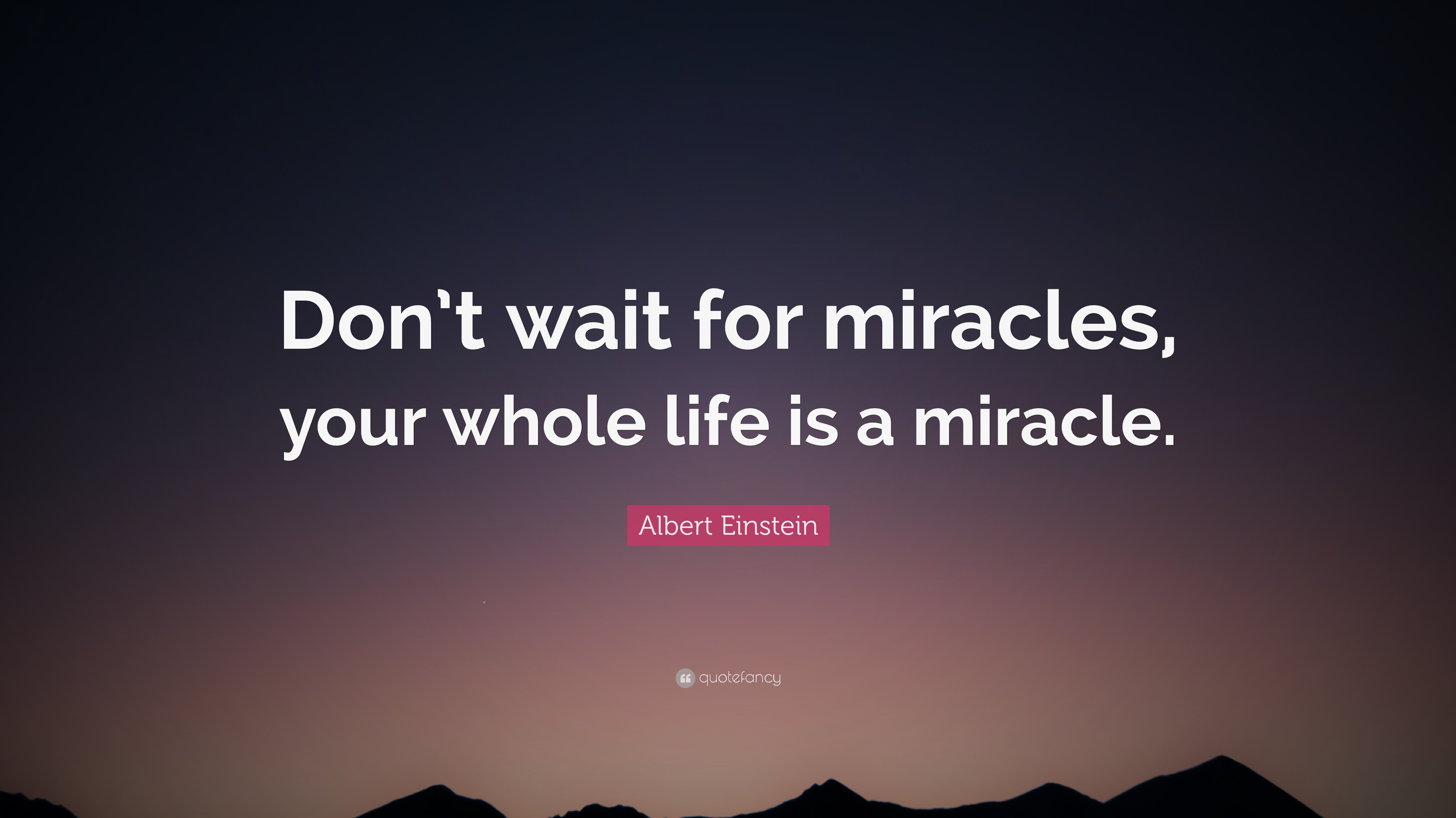 """Albert Einstein Quote: """"Don't wait for miracles, your ..."""